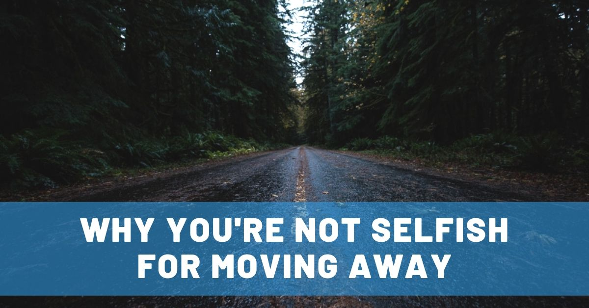 Why You're NOT Selfish for Moving Away