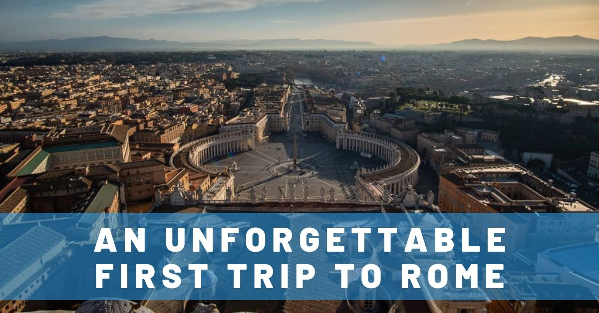 An Unforgettable First Trip to Rome