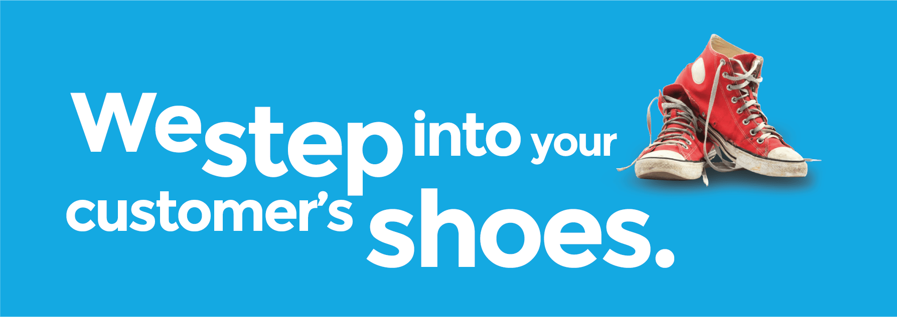 We step into your customer's shoes