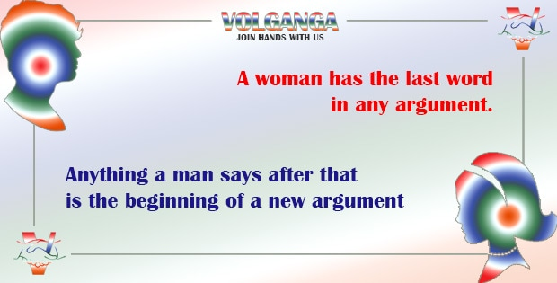 A woman has the last word in any argument. Anything a man says after that is the beginning of a new argument.