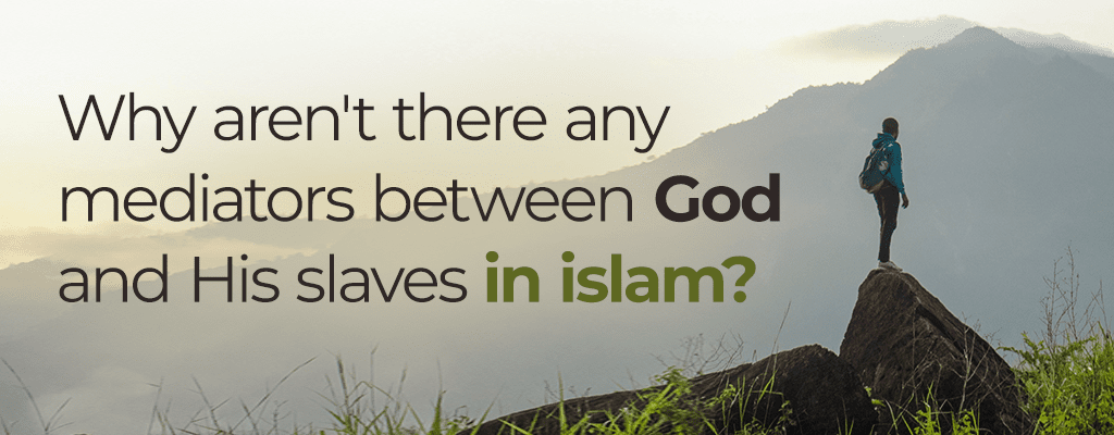 why aren't there any mediators between God and His slaves in Islam