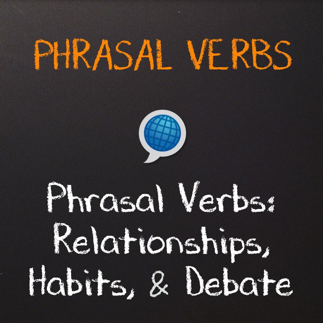 Phrasal Verbs: Relationships, Habits, & Debate