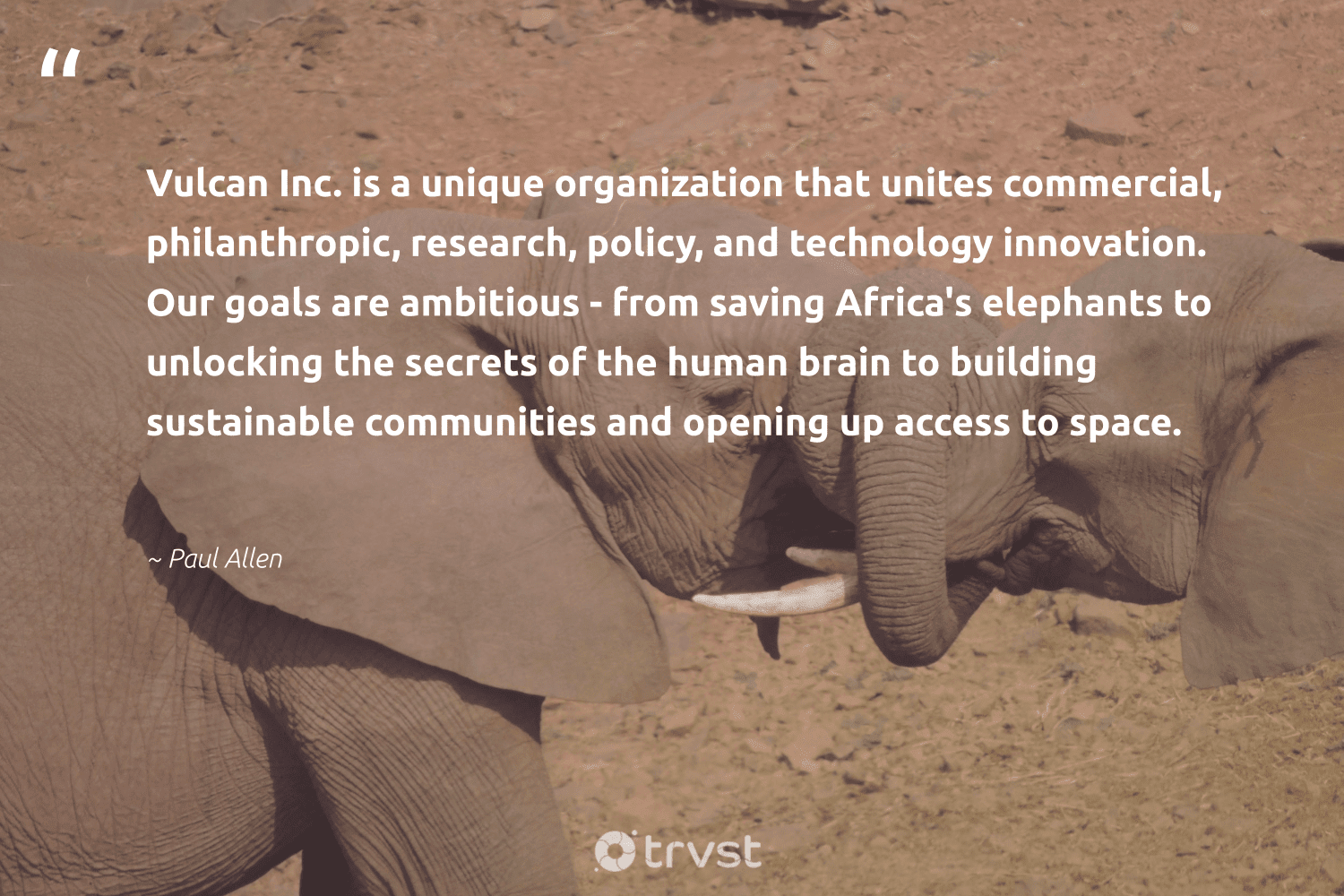 """""""Vulcan Inc. is a unique organization that unites commercial, philanthropic, research, policy, and technology innovation. Our goals are ambitious - from saving Africa's elephants to unlocking the secrets of the human brain to building sustainable communities and opening up access to space.""""  - Paul Allen #trvst #quotes #sustainable #research #communities #goals #philanthropic #elephants #biology #endangered #natural #socialchange"""