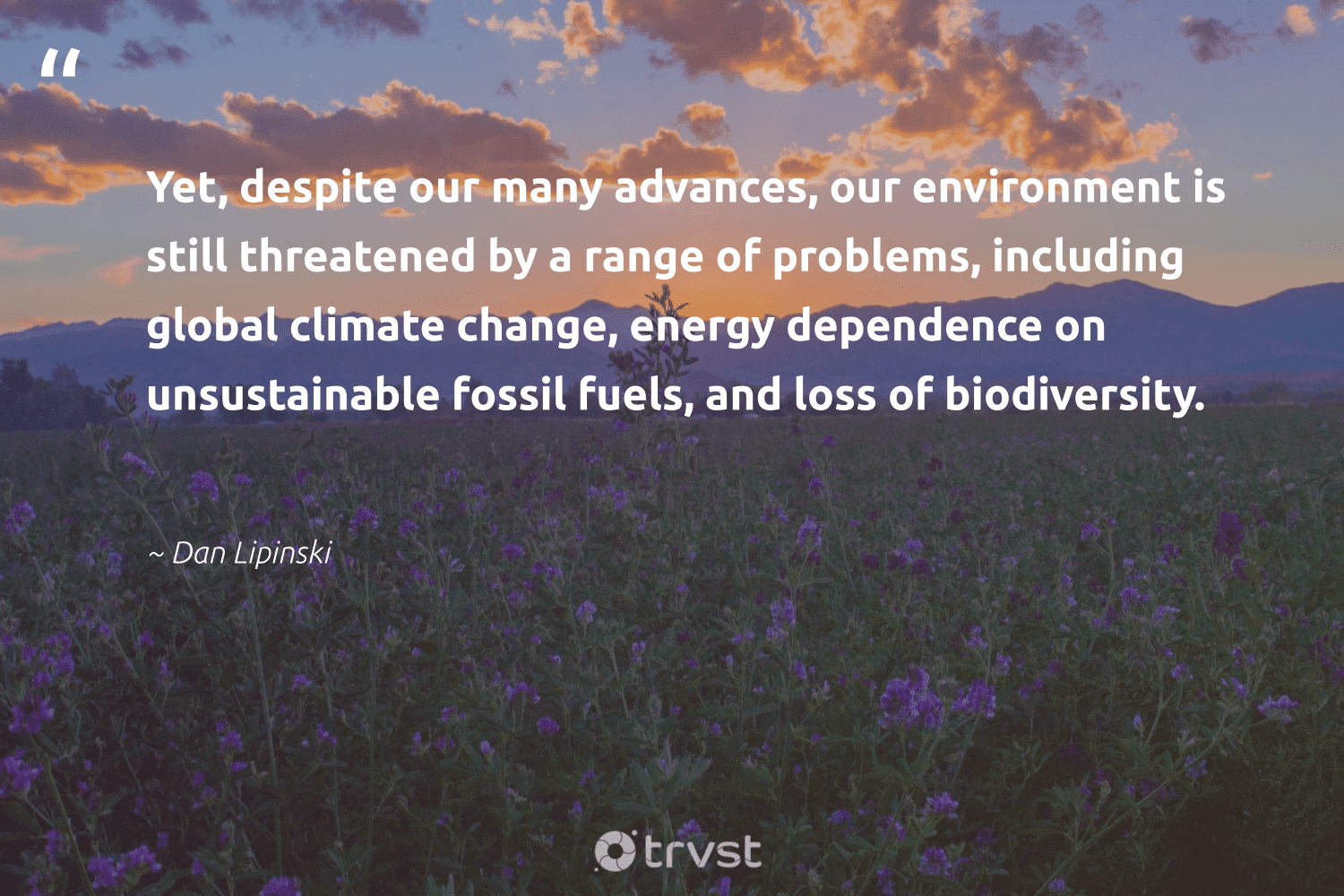 """""""Yet, despite our many advances, our environment is still threatened by a range of problems, including global climate change, energy dependence on unsustainable fossil fuels, and loss of biodiversity.""""  - Dan Lipinski #trvst #quotes #biodiversity #environment #climatechange #energy #fossilfuels #fossil #climate #conservation #oil #bigcat"""