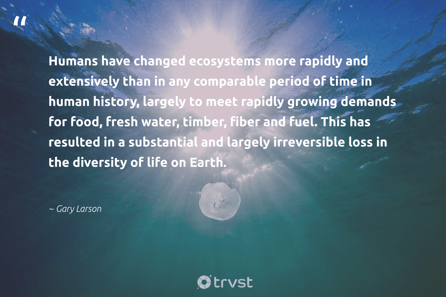 """""""Humans have changed ecosystems more rapidly and extensively than in any comparable period of time in human history, largely to meet rapidly growing demands for food, fresh water, timber, fiber and fuel. This has resulted in a substantial and largely irreversible loss in the diversity of life on Earth.""""  - Gary Larson #trvst #quotes #earth #water #diversity #food #representationmatters #planet #fish #socialchange #impact #inclusion"""