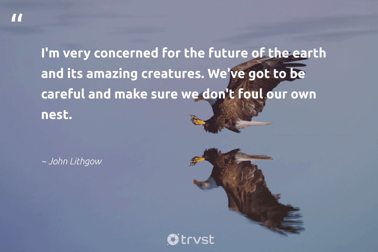 """""""I'm very concerned for the future of the earth and its amazing creatures. We've got to be careful and make sure we don't foul our own nest.""""  - John Lithgow #trvst #quotes #earth #mothernature #science #eco #takeaction #nature #birds #natureseekers #thinkgreen #conservation"""