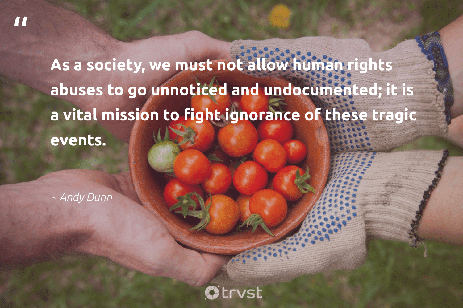"""""""As a society, we must not allow human rights abuses to go unnoticed and undocumented; it is a vital mission to fight ignorance of these tragic events.""""  - Andy Dunn #trvst #quotes #humanrights #society #socialchange #bethechange #dogood #thinkgreen #giveback #socialimpact #strongercommunities #changetheworld"""