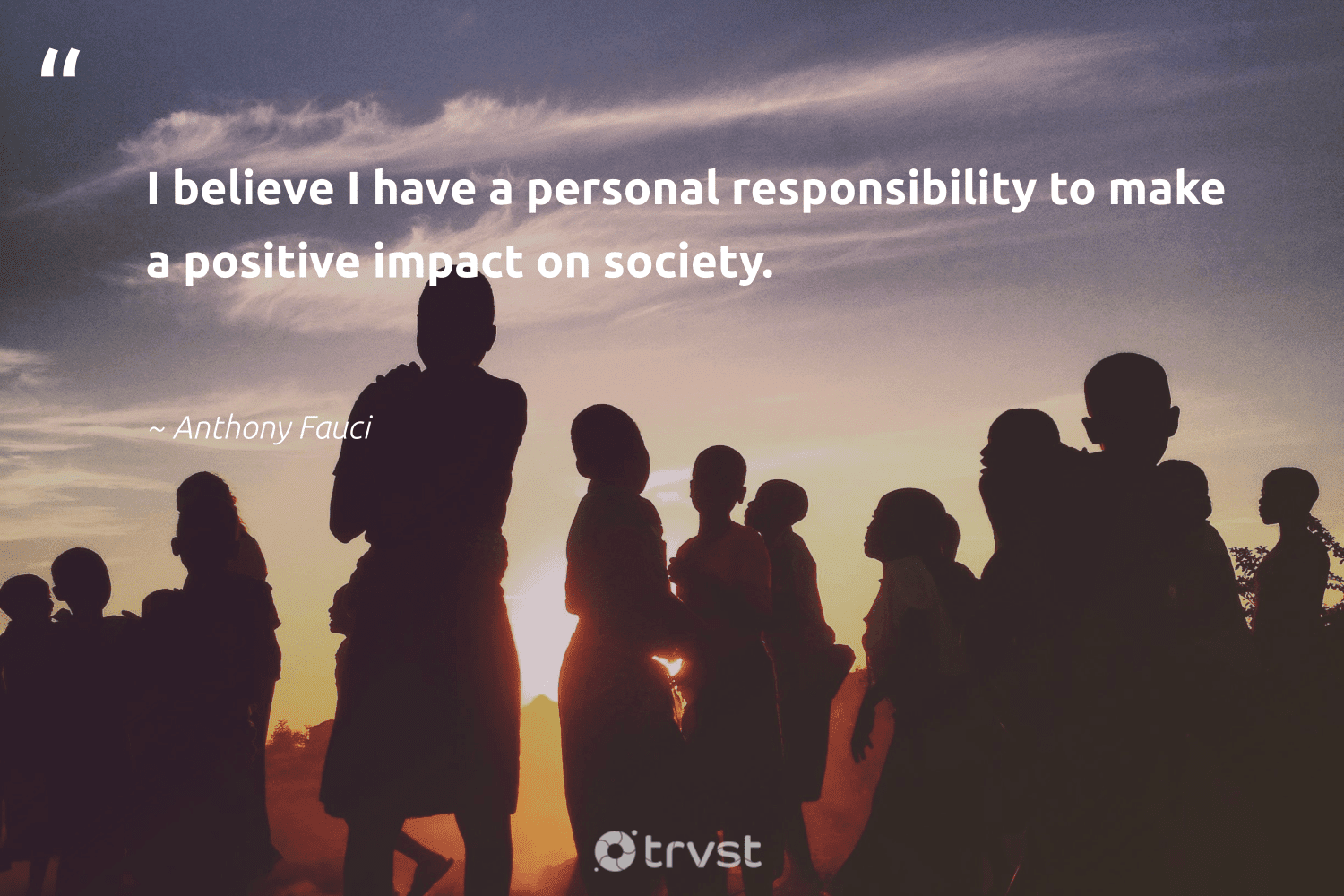 """""""I believe I have a personal responsibility to make a positive impact on society.""""  - Anthony Fauci #trvst #quotes #impact #society #communities #dotherightthing #bethechange #takeaction #betterplanet #dogood #strongercommunities #changetheworld"""