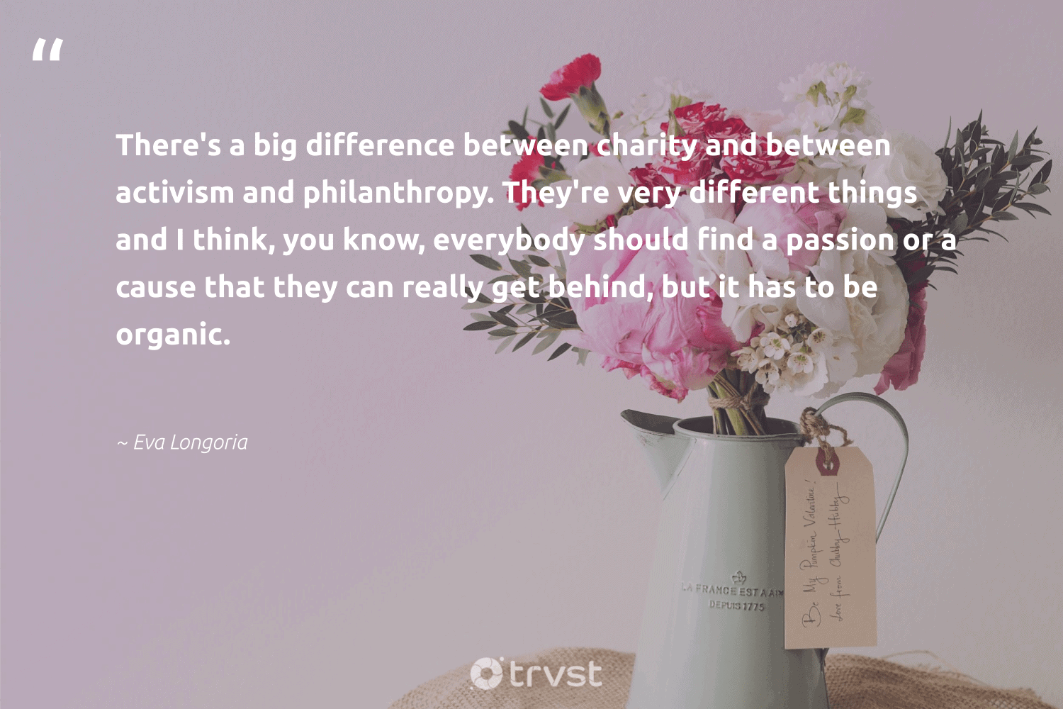 """""""There's a big difference between charity and between activism and philanthropy. They're very different things and I think, you know, everybody should find a passion or a cause that they can really get behind, but it has to be organic.""""  - Eva Longoria #trvst #quotes #Charity #cause #passion #philanthropy #organic #activism #weareallone #betterplanet #thinkgreen #fundraising"""