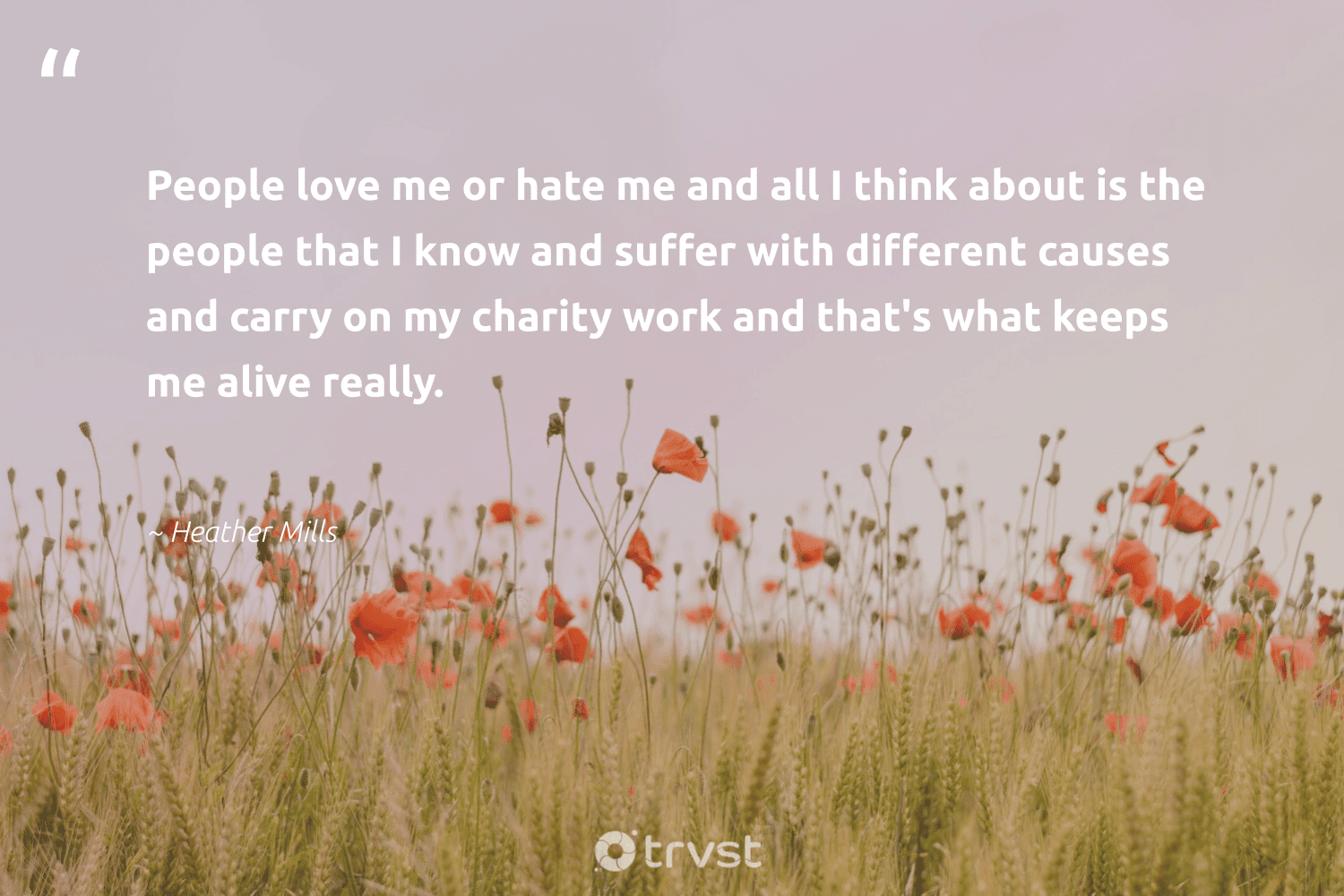 """""""People love me or hate me and all I think about is the people that I know and suffer with different causes and carry on my charity work and that's what keeps me alive really.""""  - Heather Mills #trvst #quotes #Charity #love #causes #cause #makeadifference #communities #socialchange #foundation #dogood #giveback"""