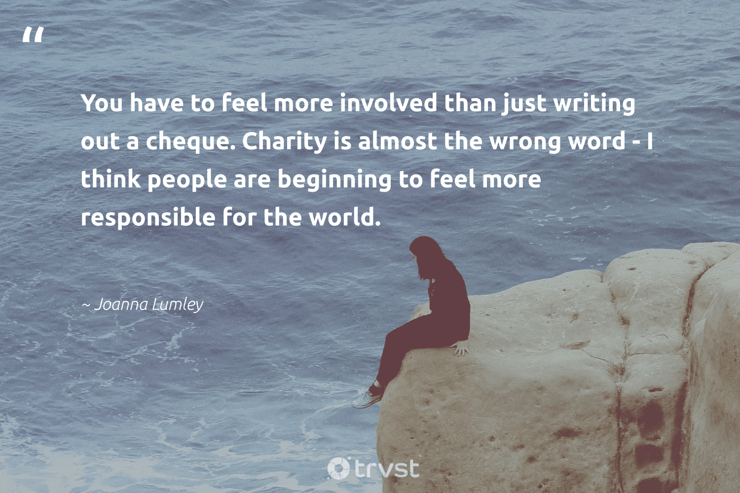 """""""You have to feel more involved than just writing out a cheque. Charity is almost the wrong word - I think people are beginning to feel more responsible for the world.""""  - Joanna Lumley #trvst #quotes #bethechange #takeaction #weareallone #gogreen #society #collectiveaction #dogood #socialchange #strongercommunities #changetheworld"""
