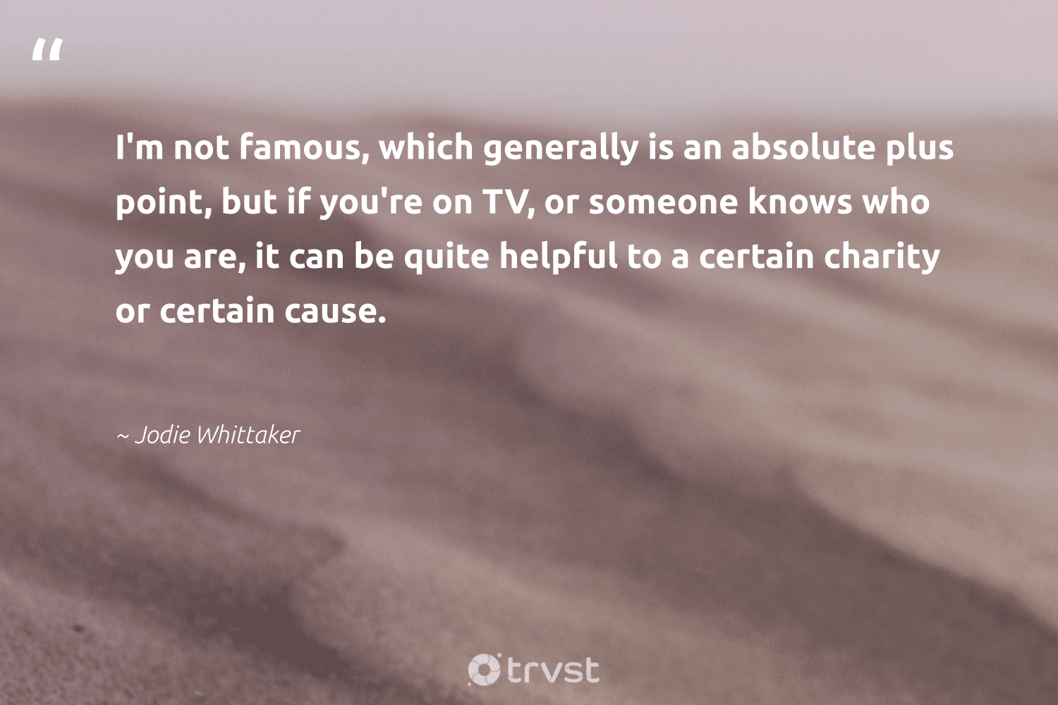 """""""I'm not famous, which generally is an absolute plus point, but if you're on TV, or someone knows who you are, it can be quite helpful to a certain charity or certain cause.""""  - Jodie Whittaker #trvst #quotes #Charity #cause #fundraising #equalopportunity #communities #bethechange #nonprofitorganization #society #weareallone #changetheworld"""