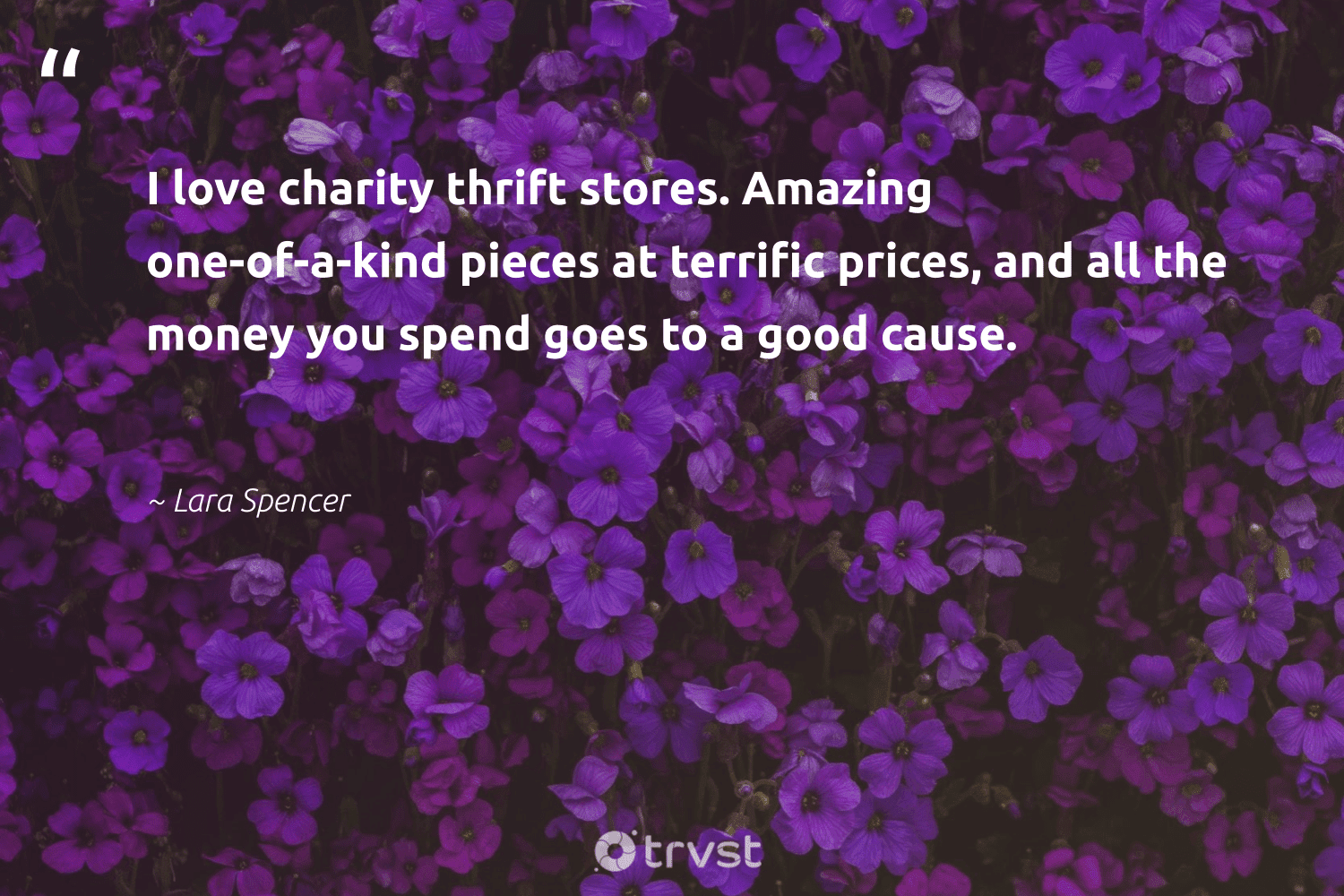 """""""I love charity thrift stores. Amazing one-of-a-kind pieces at terrific prices, and all the money you spend goes to a good cause.""""  - Lara Spencer #trvst #quotes #Charity #love #cause #thrift #communities #weareallone #dogood #nonprofitorganization #equalopportunity #socialchange"""