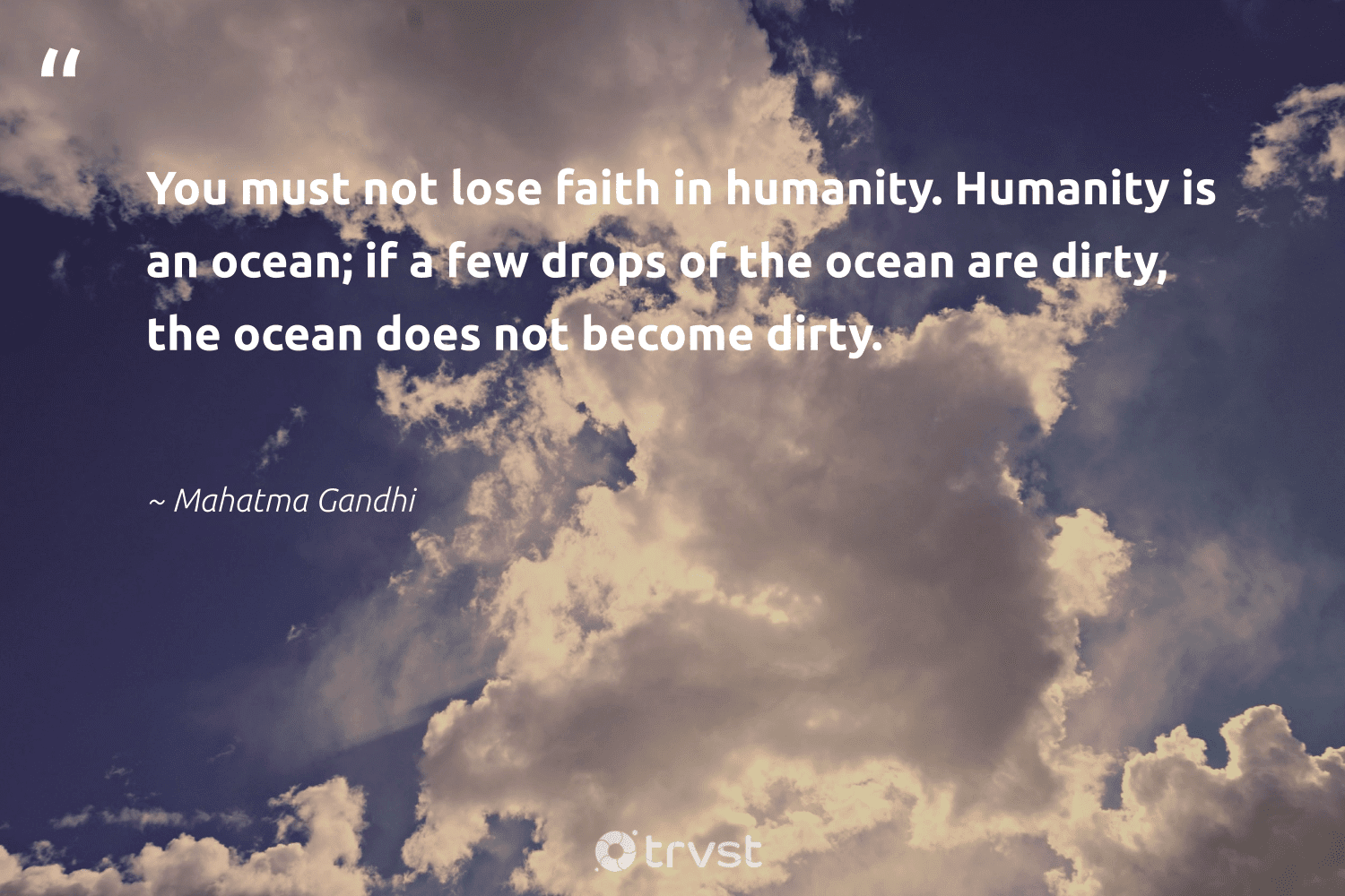 """""""You must not lose faith in humanity. Humanity is an ocean; if a few drops of the ocean are dirty, the ocean does not become dirty.""""  - Mahatma Gandhi #trvst #quotes #ocean #river #society #wildlifeplanet #dogood #oceanpollution #socialchange #environmentallyfriendly #beinspired #water"""