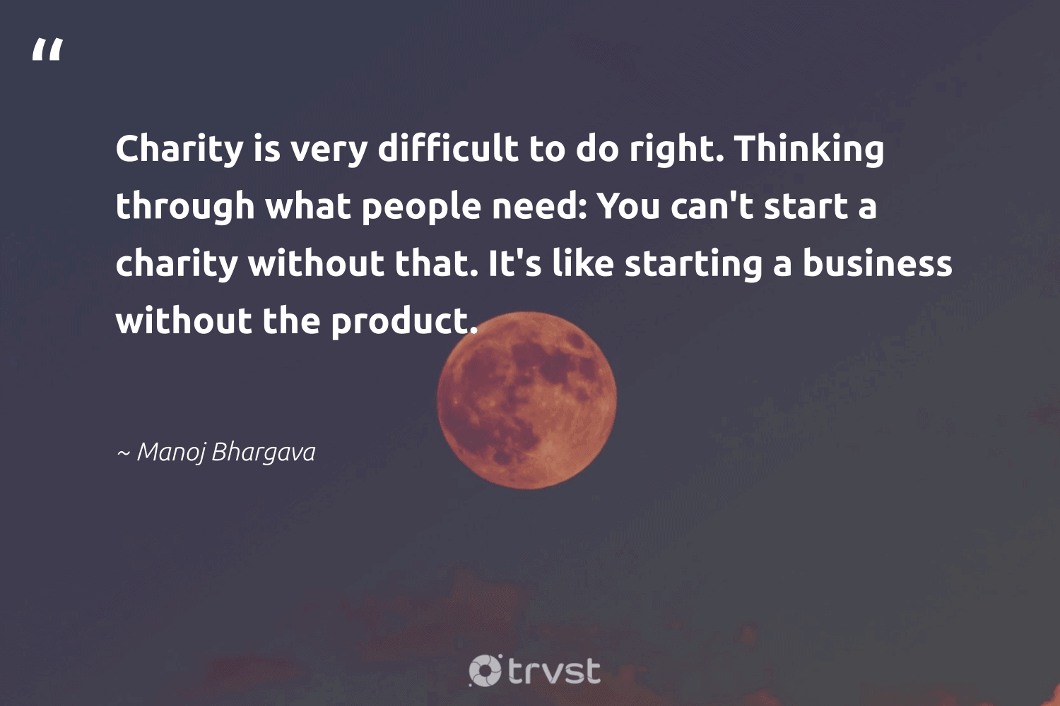 """""""Charity is very difficult to do right. Thinking through what people need: You can't start a charity without that. It's like starting a business without the product.""""  - Manoj Bhargava #trvst #quotes #communities #takeaction #workingtogether #socialchange #makeadifference #planetearthfirst #strongercommunities #bethechange #equalopportunity #thinkgreen"""