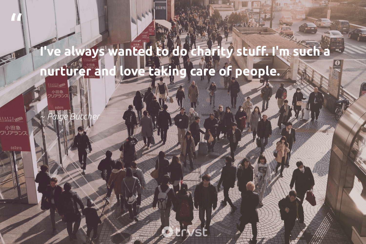 """""""I've always wanted to do charity stuff. I'm such a nurturer and love taking care of people.""""  - Paige Butcher #trvst #quotes #love #bethechange #socialimpact #makeadifference #dogood #weareallone #dotherightthing #equalopportunity #thinkgreen #communities"""