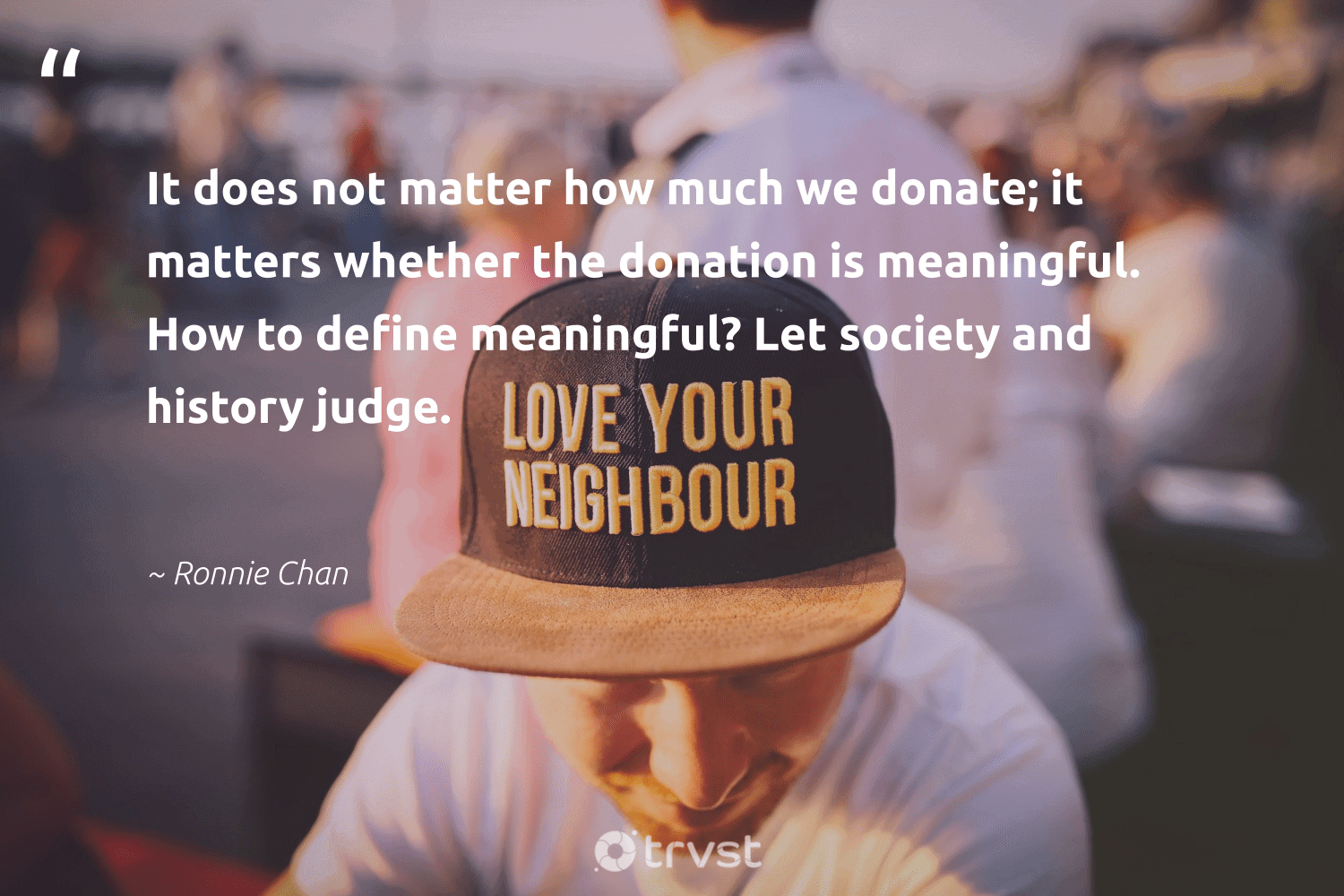 """""""It does not matter how much we donate; it matters whether the donation is meaningful. How to define meaningful? Let society and history judge.""""  - Ronnie Chan #trvst #quotes #society #dogood #dosomething #socialchange #collectiveaction #communities #impact #workingtogether #takeaction #makeadifference"""
