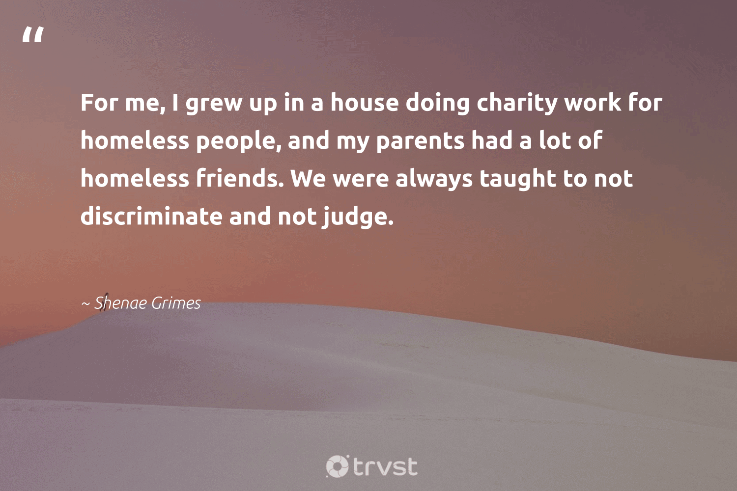 """""""For me, I grew up in a house doing charity work for homeless people, and my parents had a lot of homeless friends. We were always taught to not discriminate and not judge.""""  - Shenae Grimes #trvst #quotes #homeless #homelessness #betterplanet #makeadifference #planetearthfirst #society #sustainablefutures #changetheworld #giveback #weareallone"""