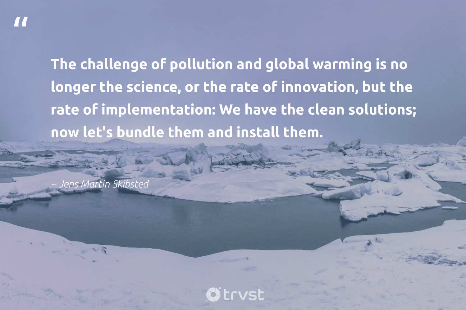 """""""The challenge of pollution and global warming is no longer the science, or the rate of innovation, but the rate of implementation: We have the clean solutions; now let's bundle them and install them.""""  - Jens Martin Skibsted #trvst #quotes #globalwarming #pollution #science #spill #climatefight #environmentallyfriendly #socialchange #toxic #climatechangeisreal #noplanetb"""
