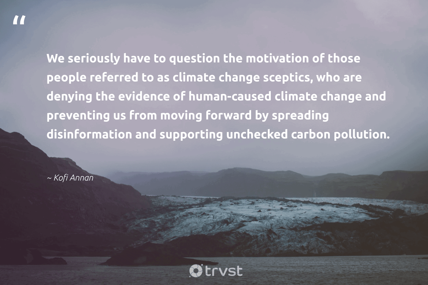 """""""We seriously have to question the motivation of those people referred to as climate change sceptics, who are denying the evidence of human-caused climate change and preventing us from moving forward by spreading disinformation and supporting unchecked carbon pollution.""""  - Kofi Annan #trvst #quotes #climatechange #carbon #pollution #climate #motivation #actonclimate #pollute #climatechangeisreal #climateaction #bethechange"""