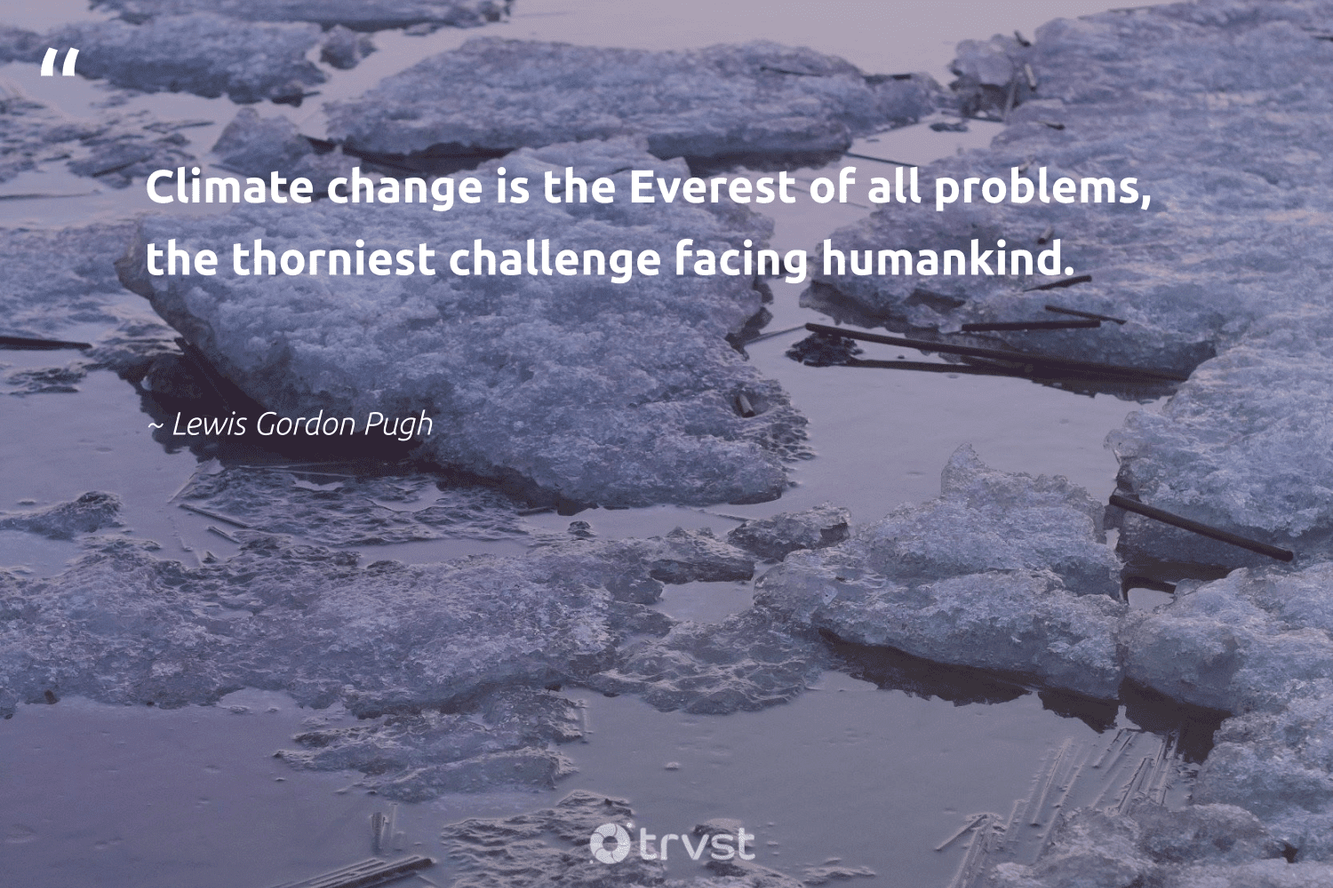 """""""Climate change is the Everest of all problems, the thorniest challenge facing humankind.""""  - Lewis Gordon Pugh #trvst #quotes #climatechange #climate #carbonemissions #actonclimate #climateaction #ecoconscious #socialchange #globalwarming #cop21 #climatefight"""