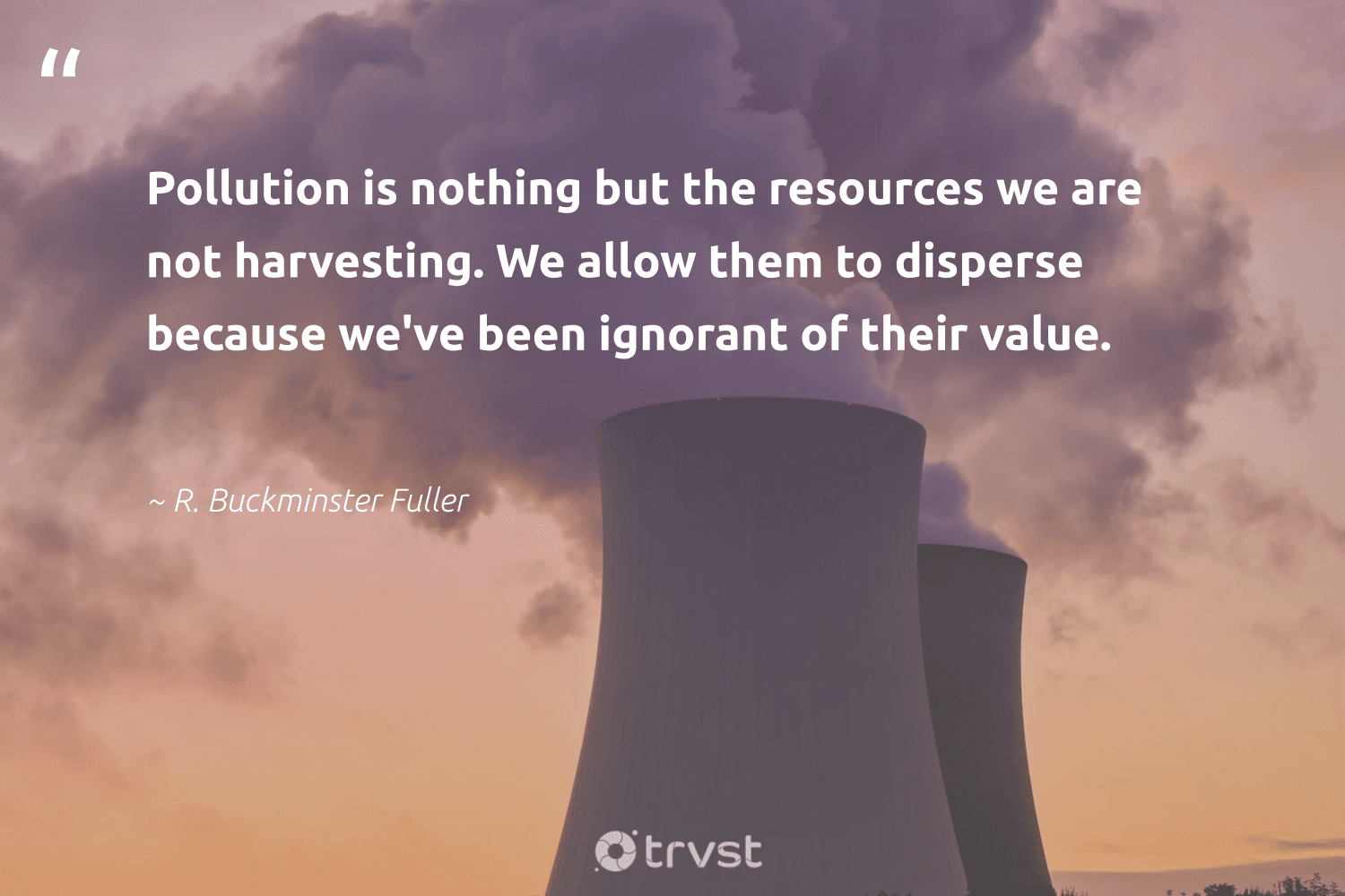 """""""Pollution is nothing but the resources we are not harvesting. We allow them to disperse because we've been ignorant of their value.""""  - R. Buckminster Fuller #trvst #quotes #pollution #pollute #ecoconscious #volunteer #impact #spill #actonclimate #getoutside #dosomething #toxic"""