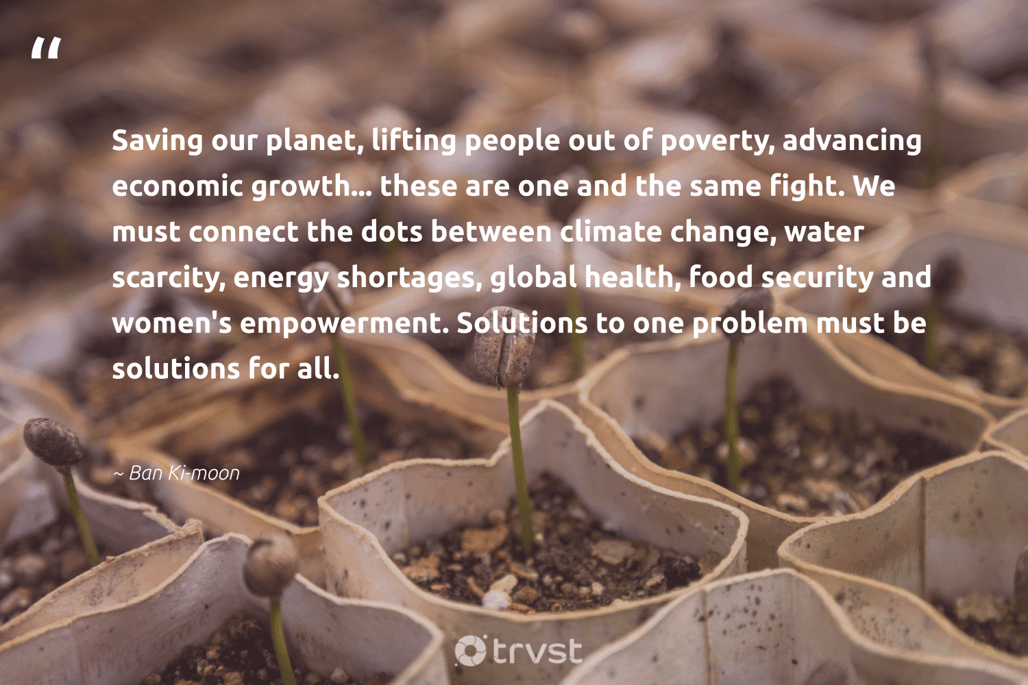 """""""Saving our planet, lifting people out of poverty, advancing economic growth... these are one and the same fight. We must connect the dots between climate change, water scarcity, energy shortages, global health, food security and women's empowerment. Solutions to one problem must be solutions for all.""""  - Ban Ki-moon #trvst #quotes #climatechange #energy #water #planet #climate #womensempowerment #empowerment #poverty #food #health"""