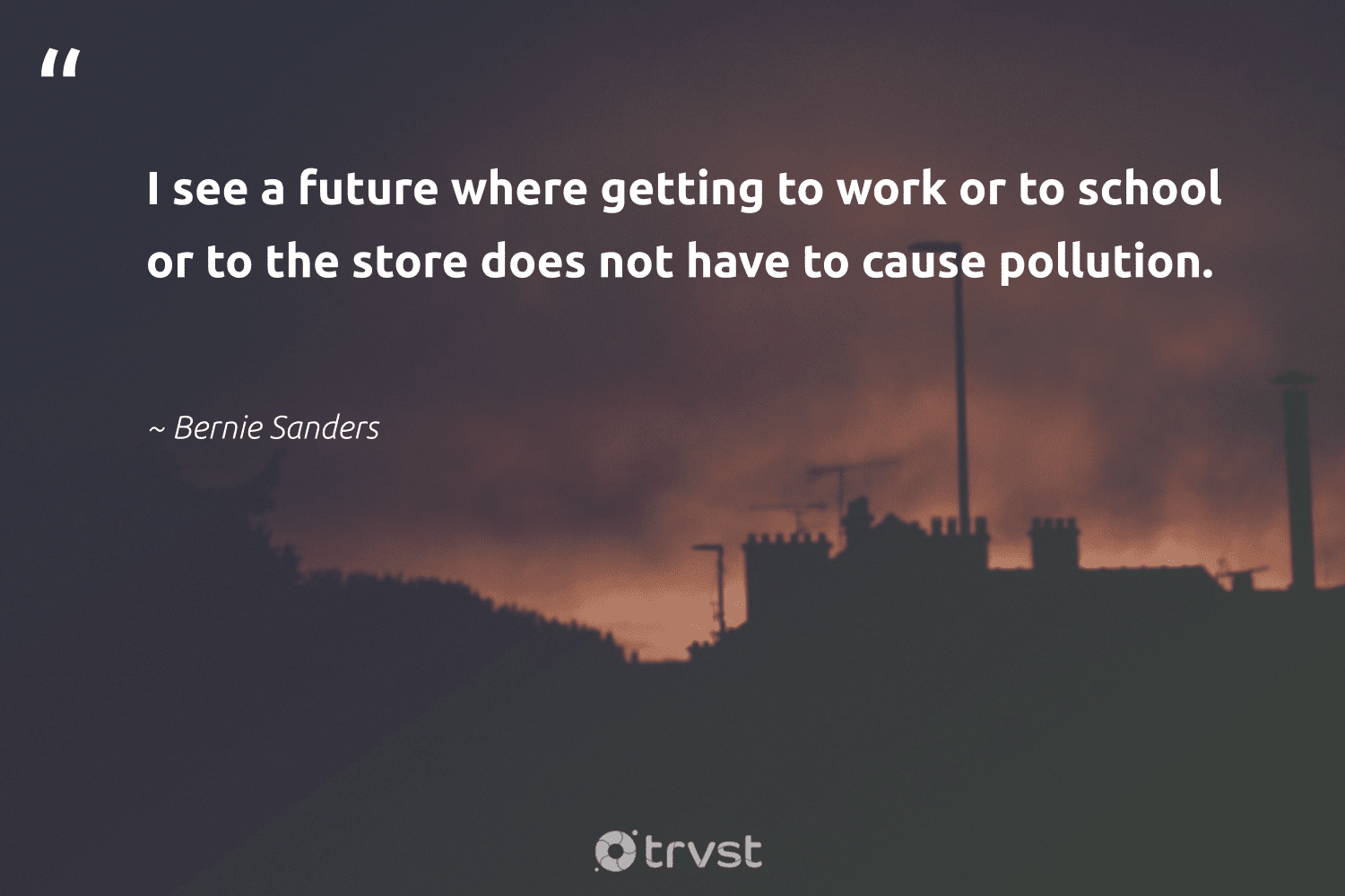 """""""I see a future where getting to work or to school or to the store does not have to cause pollution.""""  - Bernie Sanders #trvst #quotes #pollute #pollution #cause #toxic #volunteer #giveback #impact #sustainability #sustainable #changetheworld"""