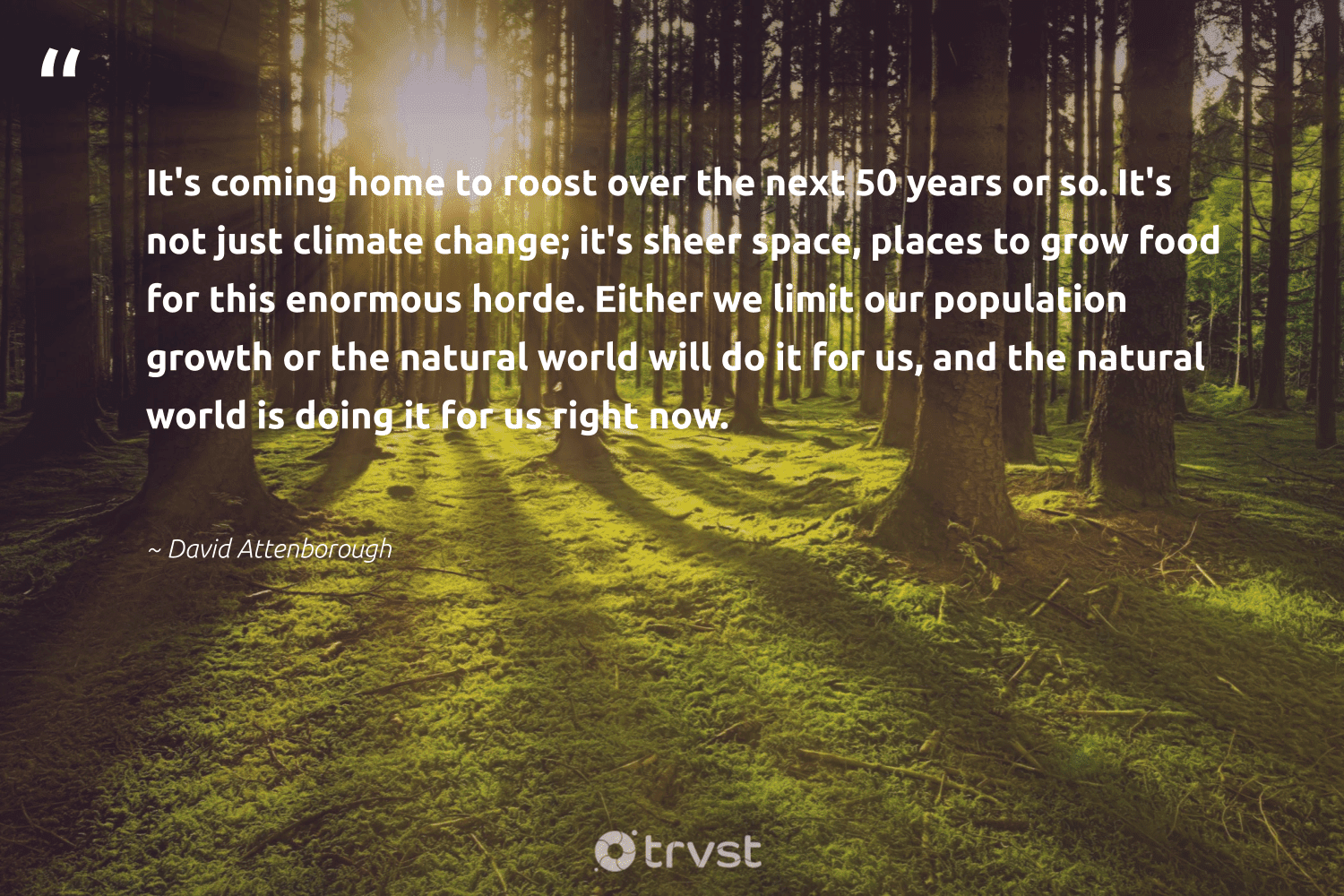 """""""It's coming home to roost over the next 50 years or so. It's not just climate change; it's sheer space, places to grow food for this enormous horde. Either we limit our population growth or the natural world will do it for us, and the natural world is doing it for us right now.""""  - David Attenborough #trvst #quotes #natural #climate #food #cop21 #getoutside #actonclimate #bethechange #co2 #sustainable #climatechangeisreal"""