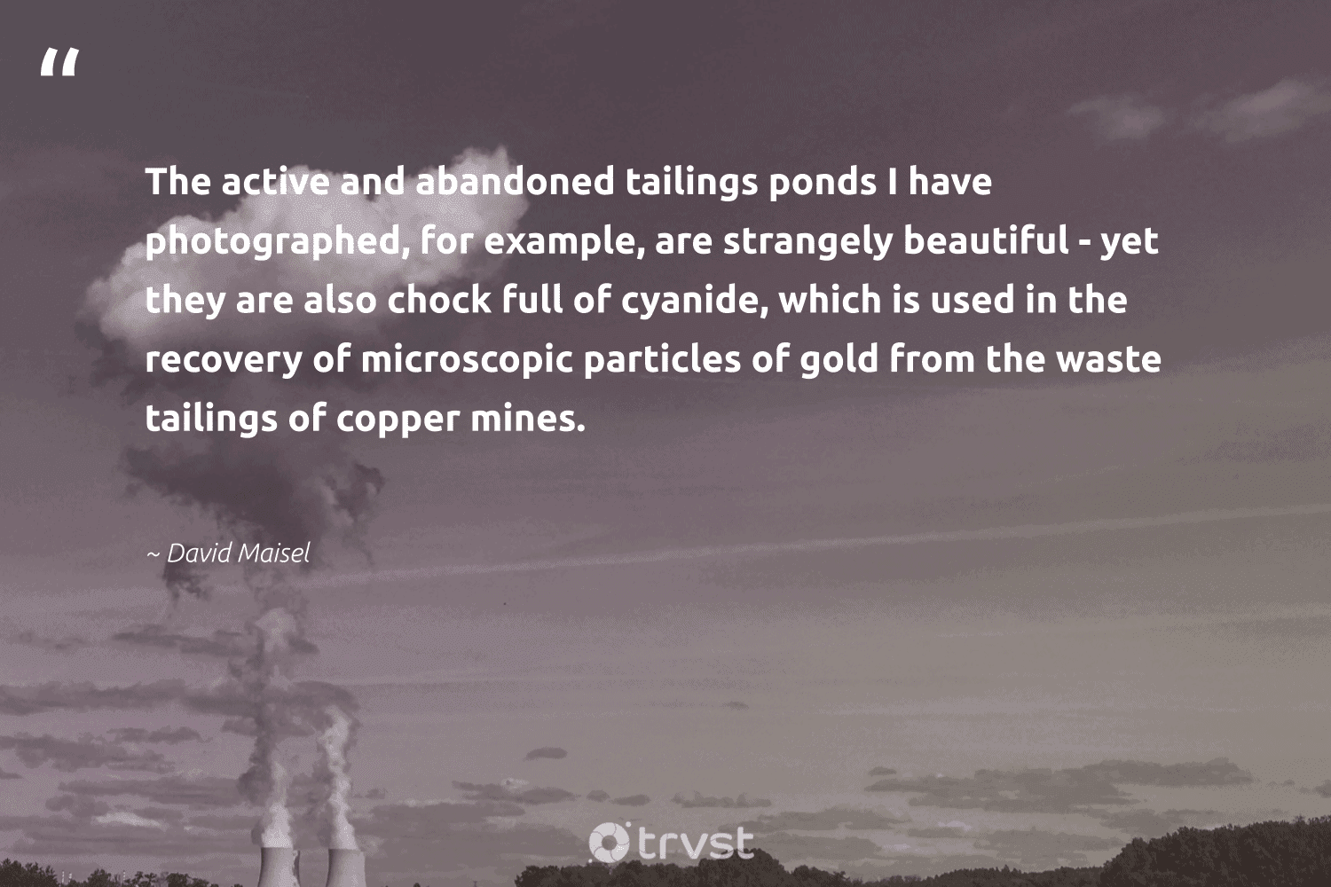 """""""The active and abandoned tailings ponds I have photographed, for example, are strangely beautiful - yet they are also chock full of cyanide, which is used in the recovery of microscopic particles of gold from the waste tailings of copper mines.""""  - David Maisel #trvst #quotes #waste #ecofriendly #socialimpact #sustainable #collectiveaction #naturelovers #beinspired #gogreen #thinkgreen #wildernessnation"""