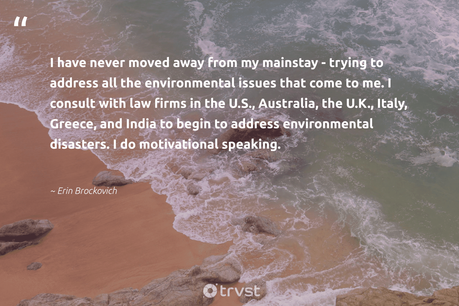 """""""I have never moved away from my mainstay - trying to address all the environmental issues that come to me. I consult with law firms in the U.S., Australia, the U.K., Italy, Greece, and India to begin to address environmental disasters. I do motivational speaking.""""  - Erin Brockovich #trvst #quotes #australia #india #environmental #motivational #timemanagement #gogreen #begreat #dosomething #productive #getoutside"""