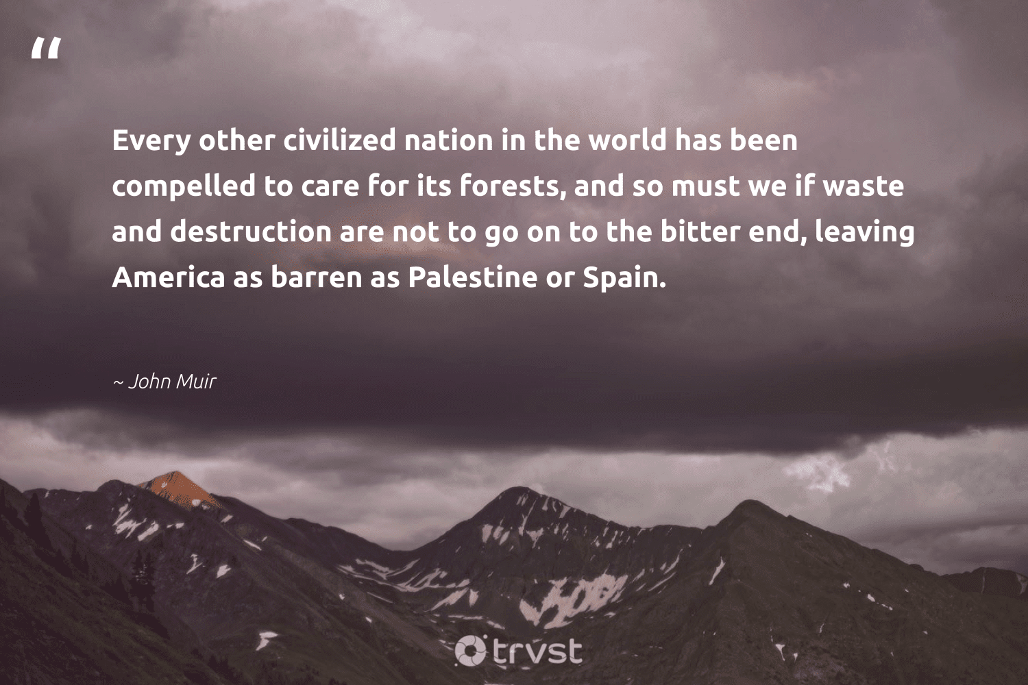 """""""Every other civilized nation in the world has been compelled to care for its forests, and so must we if waste and destruction are not to go on to the bitter end, leaving America as barren as Palestine or Spain.""""  - John Muir #trvst #quotes #waste #sustainability #dogood #wildernessnation #collectiveaction #noplanetb #beinspired #natureseekers #bethechange #green"""