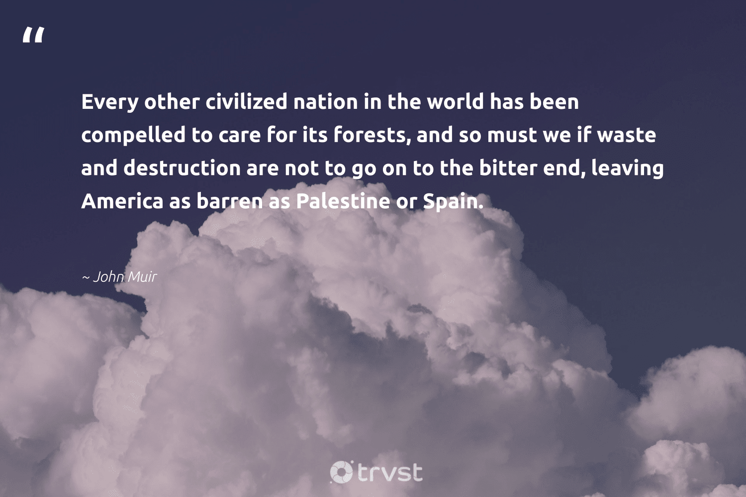 """""""Every other civilized nation in the world has been compelled to care for its forests, and so must we if waste and destruction are not to go on to the bitter end, leaving America as barren as Palestine or Spain.""""  - John Muir #trvst #quotes #waste #natureseekers #collectiveaction #naturelovers #dogood #sustainable #planetearthfirst #ecofriendly #ecoconscious #sustainability"""