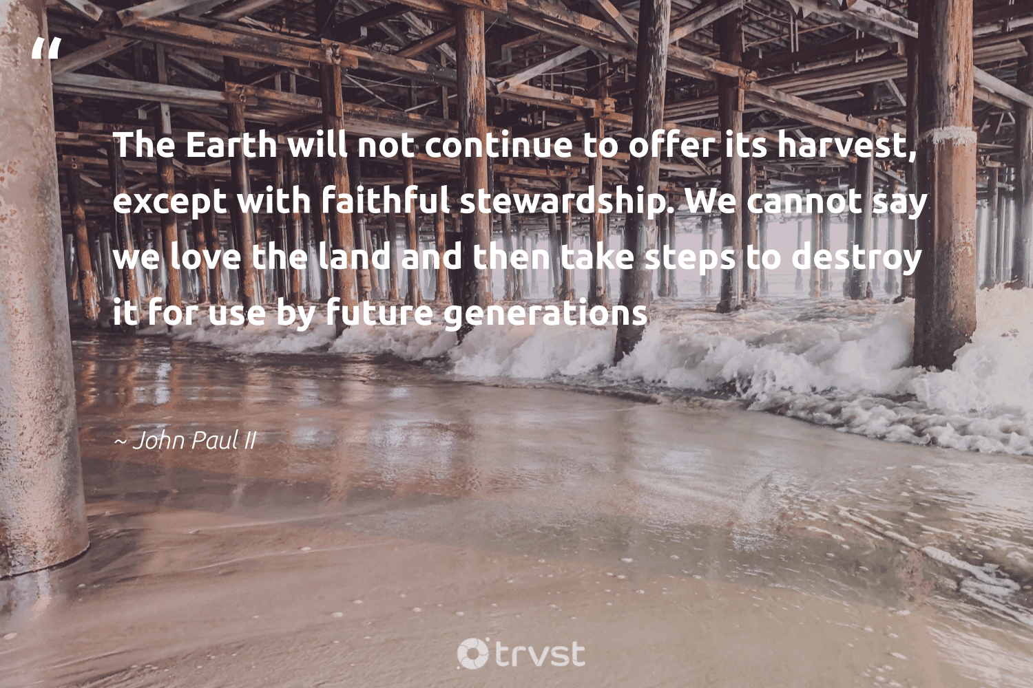 """""""The Earth will not continue to offer its harvest, except with faithful stewardship. We cannot say we love the land and then take steps to destroy it for use by future generations""""  - John Paul II #trvst #quotes #environment #love #earth #nature #wildlifeplanet #sustainable #bethechange #conservation #getoutside #noplanetb"""