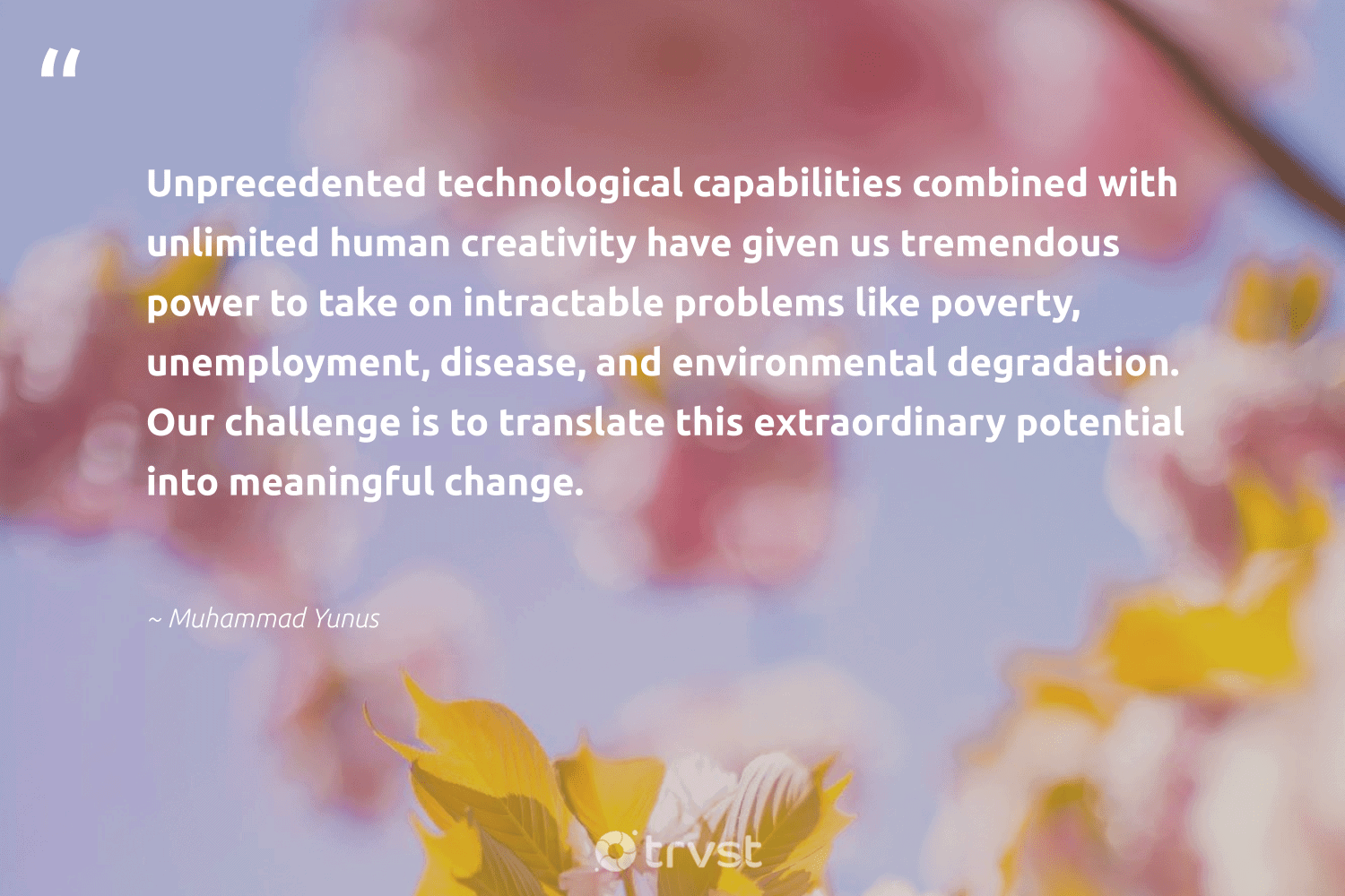 """""""Unprecedented technological capabilities combined with unlimited human creativity have given us tremendous power to take on intractable problems like poverty, unemployment, disease, and environmental degradation. Our challenge is to translate this extraordinary potential into meaningful change.""""  - Muhammad Yunus #trvst #quotes #environmental #poverty #creativity #endpoverty #eco #weareallone #socialchange #giveback #equalopportunity #planetearthfirst"""