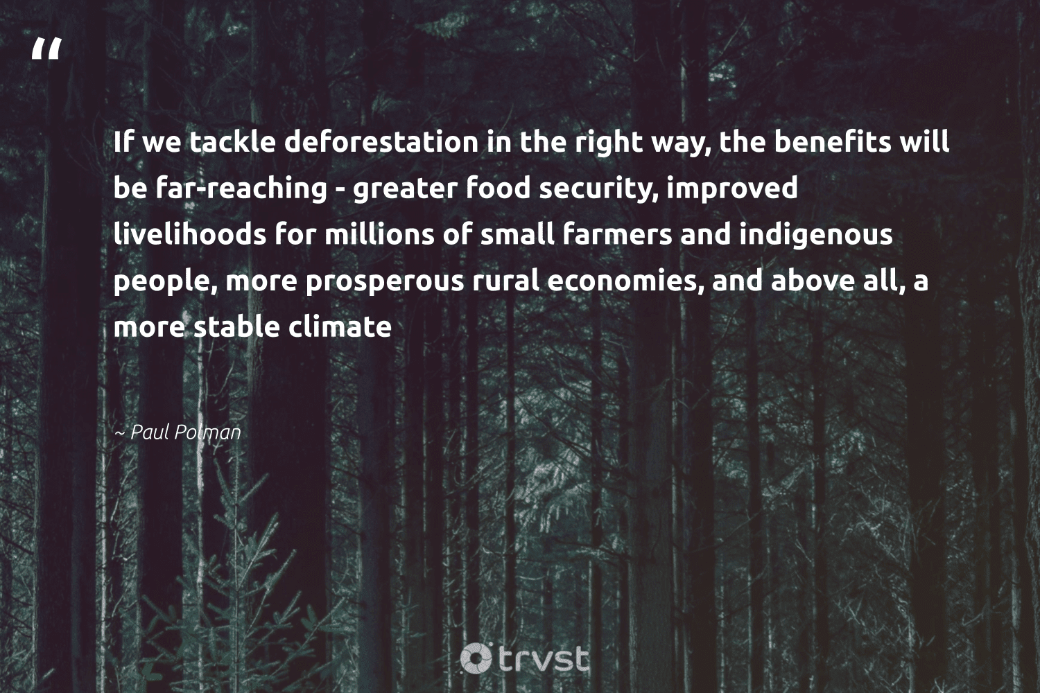 """""""If we tackle deforestation in the right way, the benefits will be far-reaching - greater food security, improved livelihoods for millions of small farmers and indigenous people, more prosperous rural economies, and above all, a more stable climate""""  - Paul Polman #trvst #quotes"""