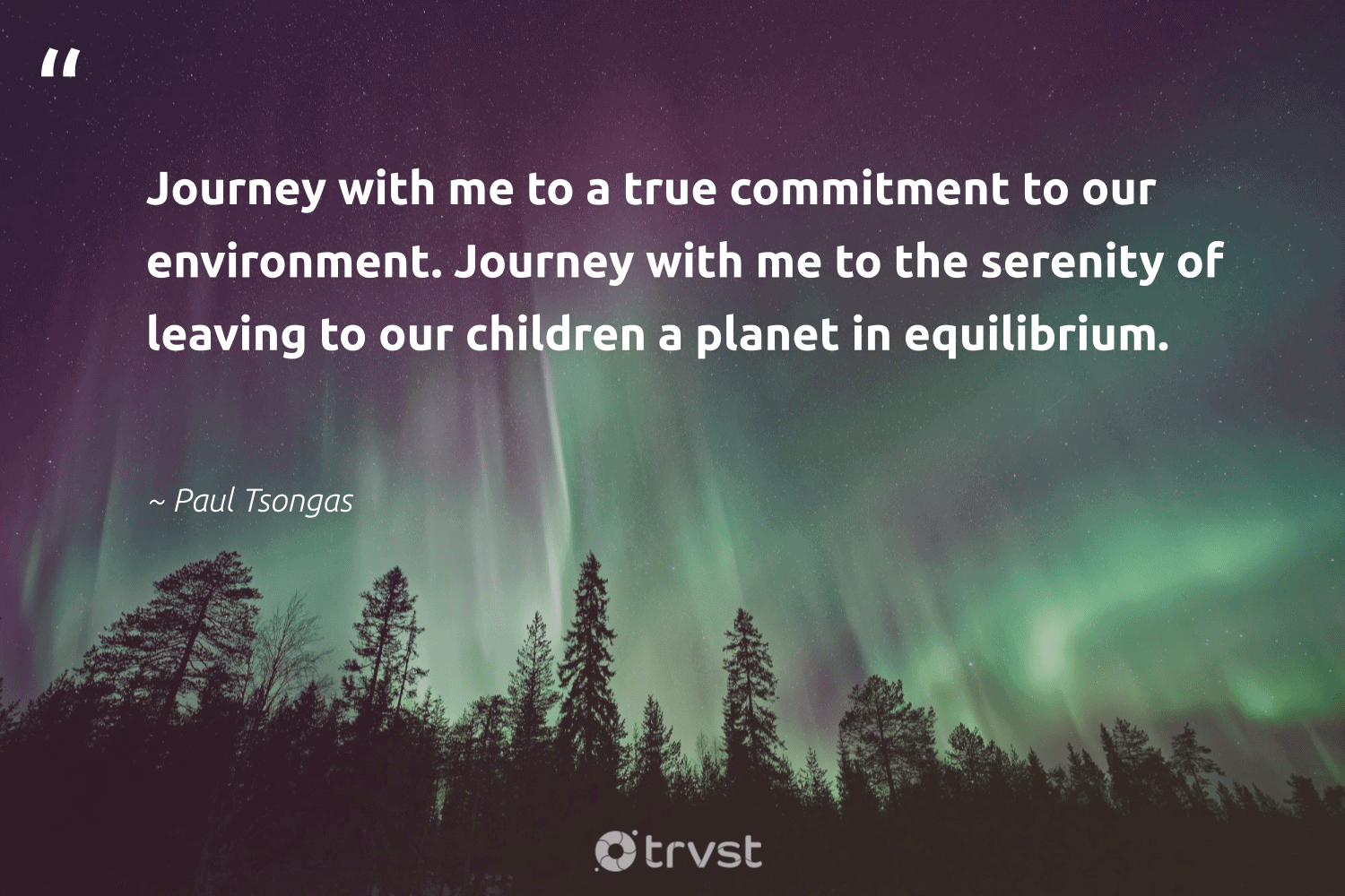 """""""Journey with me to a true commitment to our environment. Journey with me to the serenity of leaving to our children a planet in equilibrium.""""  - Paul Tsongas #trvst #quotes #environment #planet #children #nature #conservation #wildlifeplanet #natureseekers #dotherightthing #earth #mothernature"""