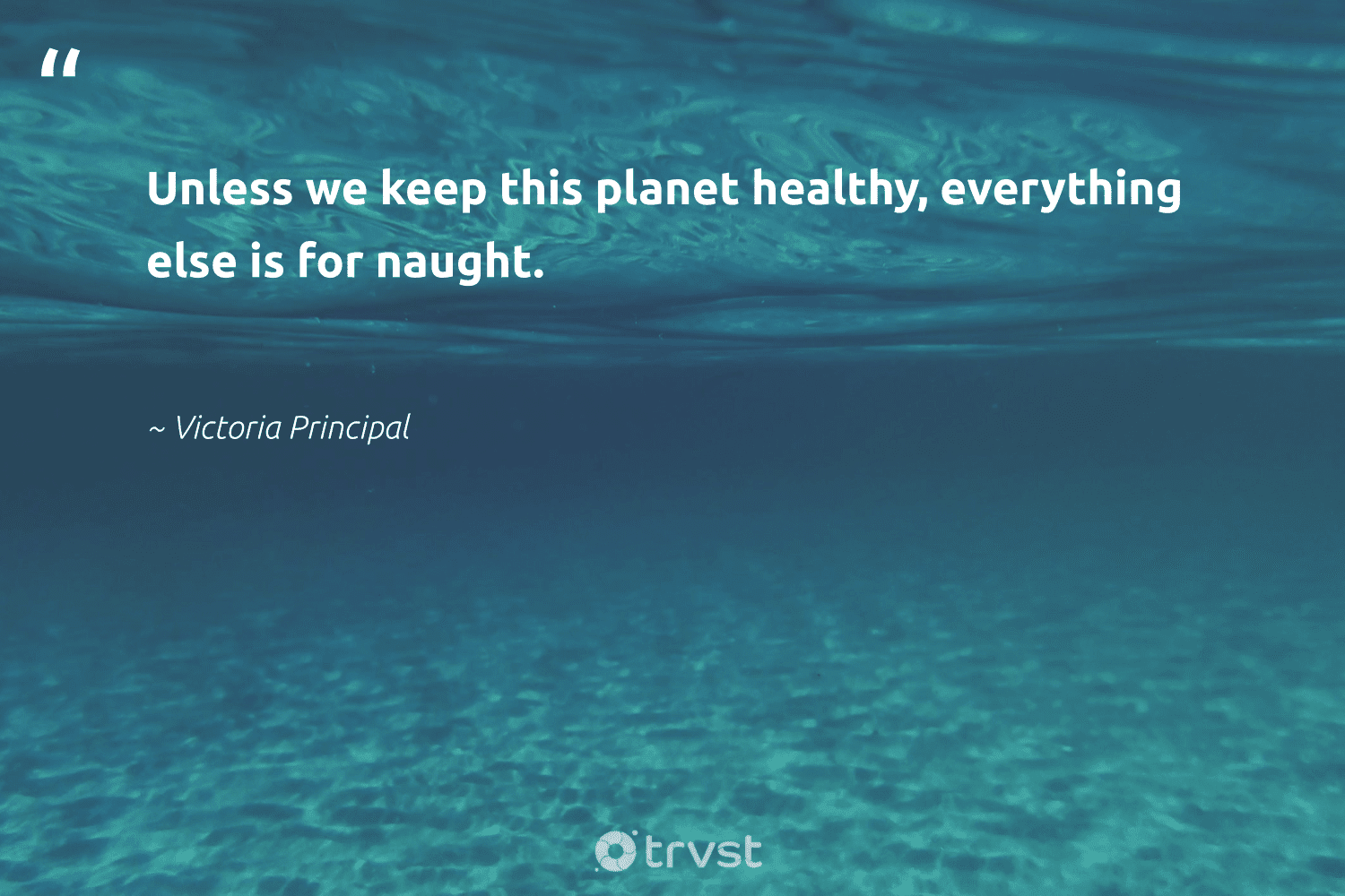 """""""Unless we keep this planet healthy, everything else is for naught.""""  - Victoria Principal #trvst #quotes #environment #planet #healthy #mothernature #ecofriendly #gogreen #dosomething #nature #sustainability #eco"""