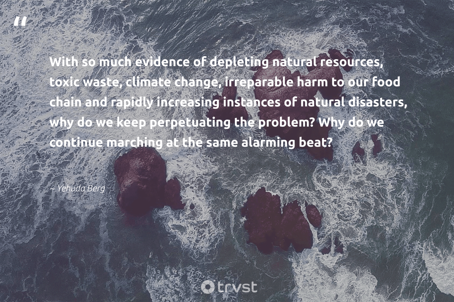"""""""With so much evidence of depleting natural resources, toxic waste, climate change, irreparable harm to our food chain and rapidly increasing instances of natural disasters, why do we keep perpetuating the problem? Why do we continue marching at the same alarming beat?""""  - Yehuda Berg #trvst #quotes #waste #climatechange #toxic #natural #climate #food #climatechangeisreal #spill #wildernessnation #climateaction"""