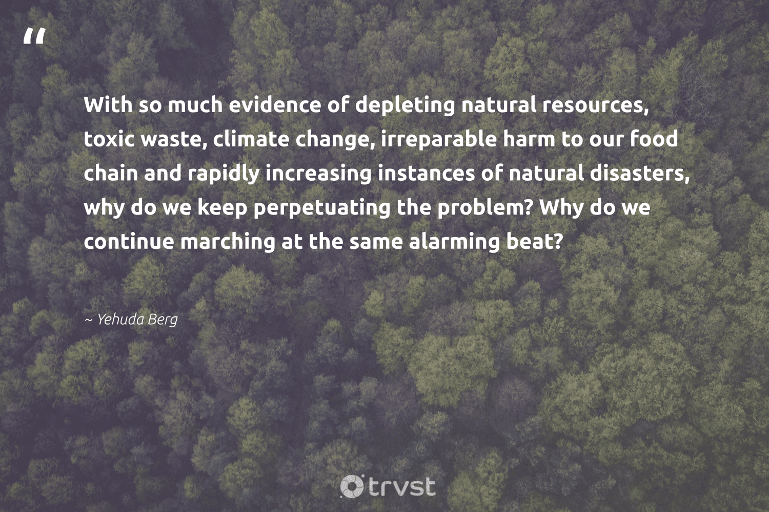 """""""With so much evidence of depleting natural resources, toxic waste, climate change, irreparable harm to our food chain and rapidly increasing instances of natural disasters, why do we keep perpetuating the problem? Why do we continue marching at the same alarming beat?""""  - Yehuda Berg #trvst #quotes #waste #climatechange #toxic #natural #climate #food #globalwarming #pollute #getoutside #climatefight"""