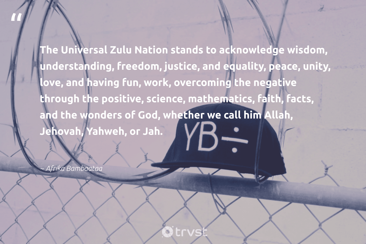 """""""The Universal Zulu Nation stands to acknowledge wisdom, understanding, freedom, justice, and equality, peace, unity, love, and having fun, work, overcoming the negative through the positive, science, mathematics, faith, facts, and the wonders of God, whether we call him Allah, Jehovah, Yahweh, or Jah.""""  - Afrika Bambaataa #trvst #quotes #love #peace #justice #freedom #science #equality #wisdom #biology #socialgood #flowers"""