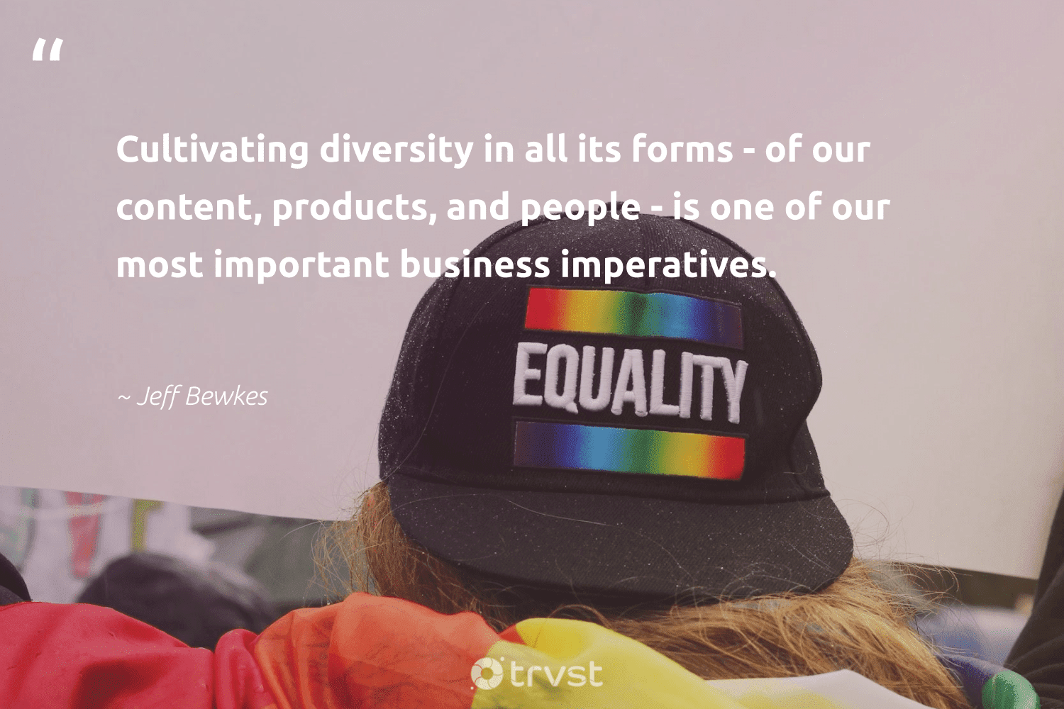 """""""Cultivating diversity in all its forms - of our content, products, and people - is one of our most important business imperatives.""""  - Jeff Bewkes #trvst #quotes #diversity #inclusion #discrimination #giveback #socialchange #thinkgreen #representationmatters #makeadifference #socialgood #changetheworld"""