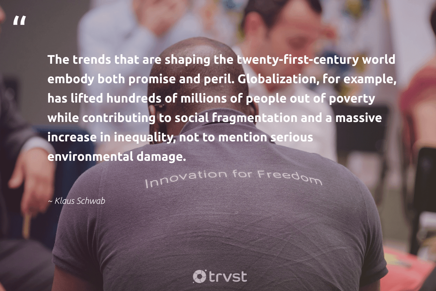 """""""The trends that are shaping the twenty-first-century world embody both promise and peril. Globalization, for example, has lifted hundreds of millions of people out of poverty while contributing to social fragmentation and a massive increase in inequality, not to mention serious environmental damage.""""  - Klaus Schwab #trvst #quotes #environmental #poverty #endpoverty #socialchange #equalrights #planetearthfirst #giveback #sustainablefutures #collectiveaction #socialgood"""