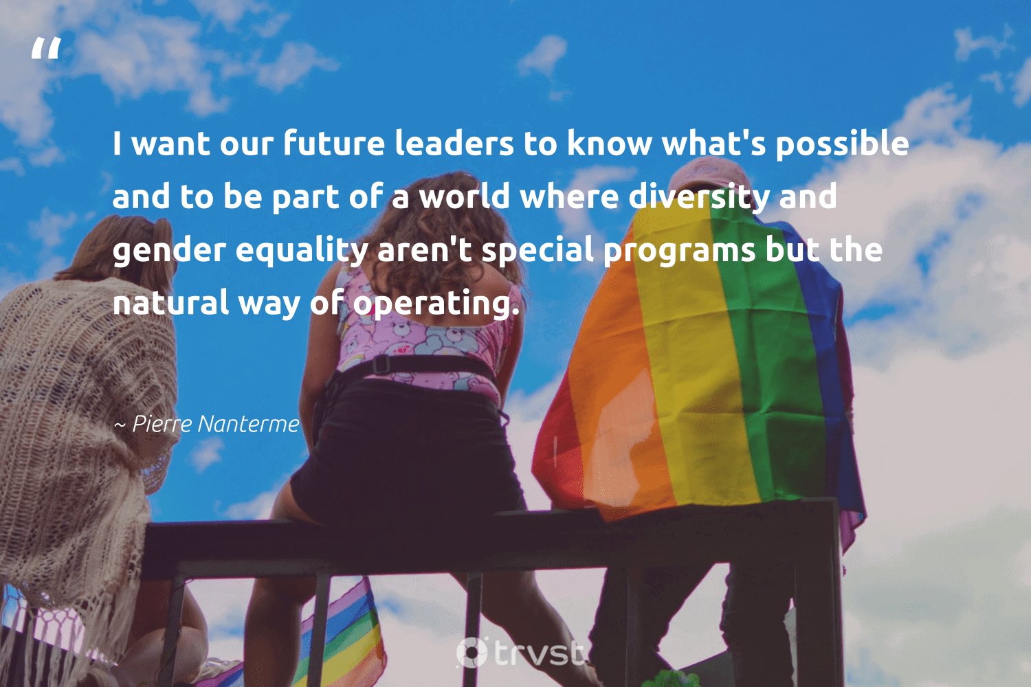 """""""I want our future leaders to know what's possible and to be part of a world where diversity and gender equality aren't special programs but the natural way of operating.""""  - Pierre Nanterme #trvst #quotes #diversity #natural #equality #genderequality #gender #discrimination #equalrights #bethechange #giveback #impact"""