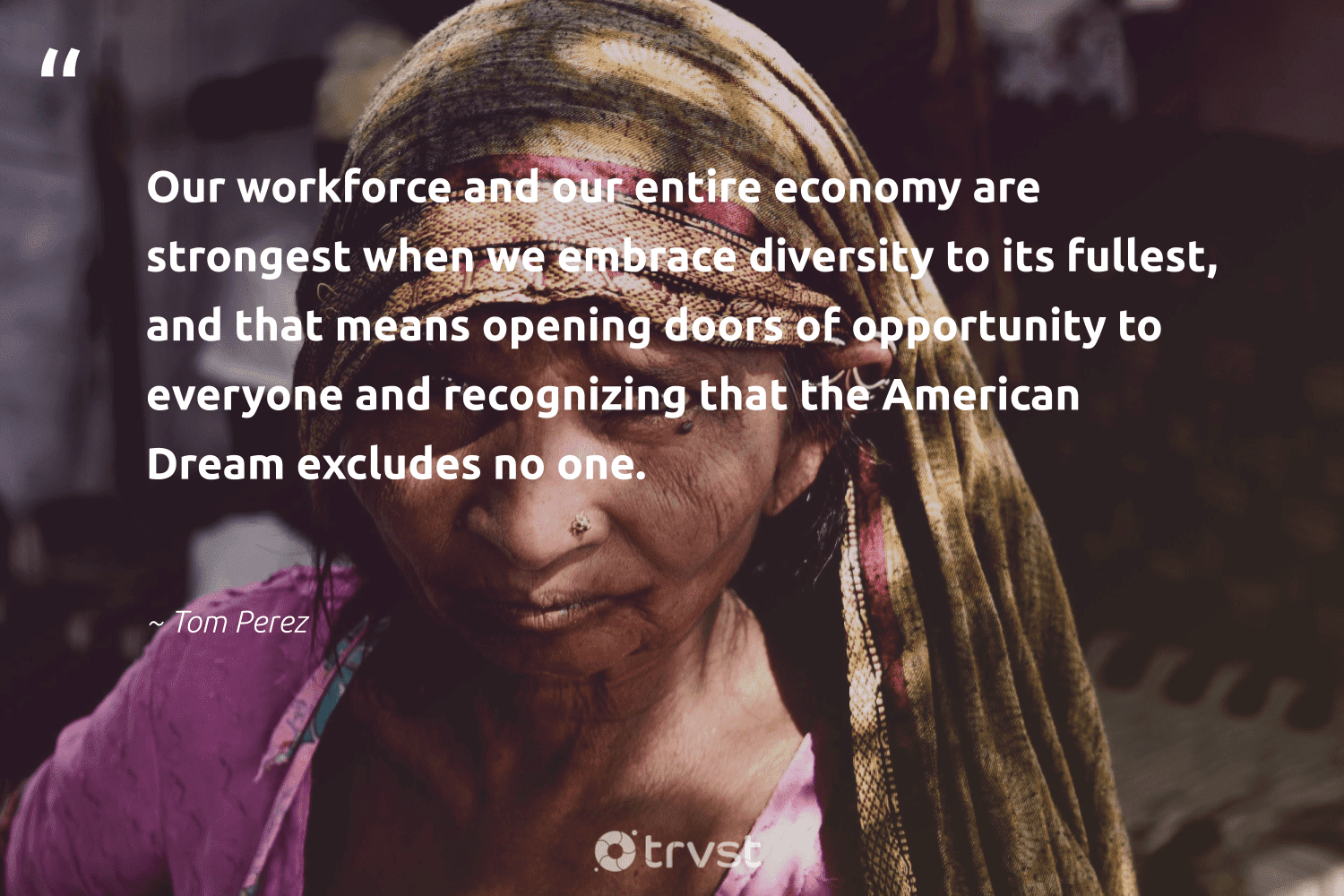 """""""Our workforce and our entire economy are strongest when we embrace diversity to its fullest, and that means opening doors of opportunity to everyone and recognizing that the American Dream excludes no one.""""  - Tom Perez #trvst #quotes #diversity #representationmatters #inclusion #giveback #weareallone #impact #discrimination #makeadifference #socialchange #planetearthfirst"""