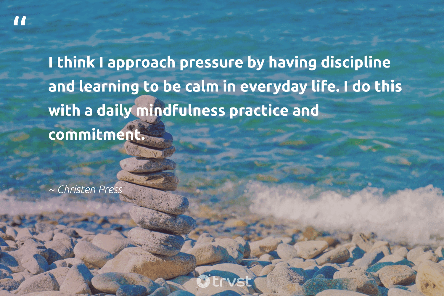 """""""I think I approach pressure by having discipline and learning to be calm in everyday life. I do this with a daily mindfulness practice and commitment.""""  - Christen Press #trvst #quotes #mindfulness #positivity #mindset #nevergiveup #thinkgreen #meditate #meditation #changemakers #dotherightthing #creativemindset"""