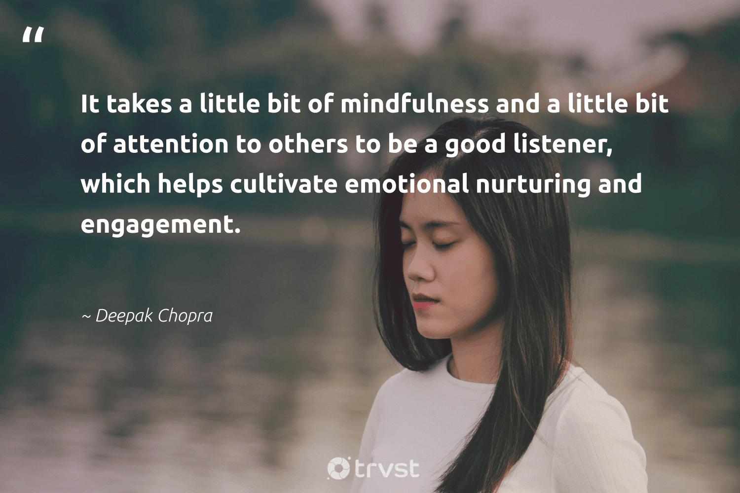 """""""It takes a little bit of mindfulness and a little bit of attention to others to be a good listener, which helps cultivate emotional nurturing and engagement.""""  - Deepak Chopra #trvst #quotes #mindfulness #meditation #mindset #togetherwecan #bethechange #goals #mindful #nevergiveup #beinspired #growthmindset"""