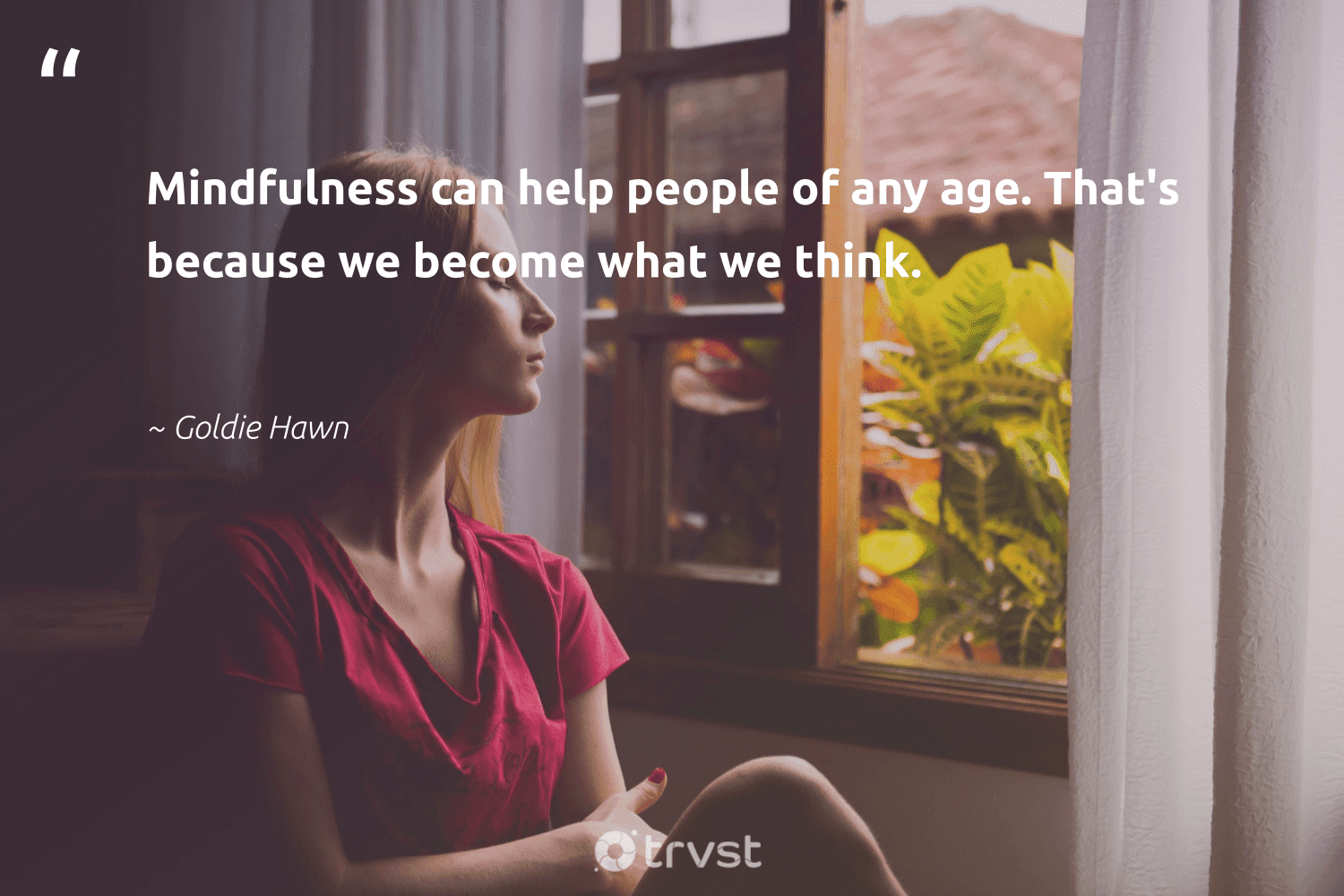 """""""Mindfulness can help people of any age. That's because we become what we think.""""  - Goldie Hawn #trvst #quotes #mindfulness #creativemindset #mentalheatlh #health #gogreen #entrepreneurmindset #positivity #mindset #collectiveaction #goals"""
