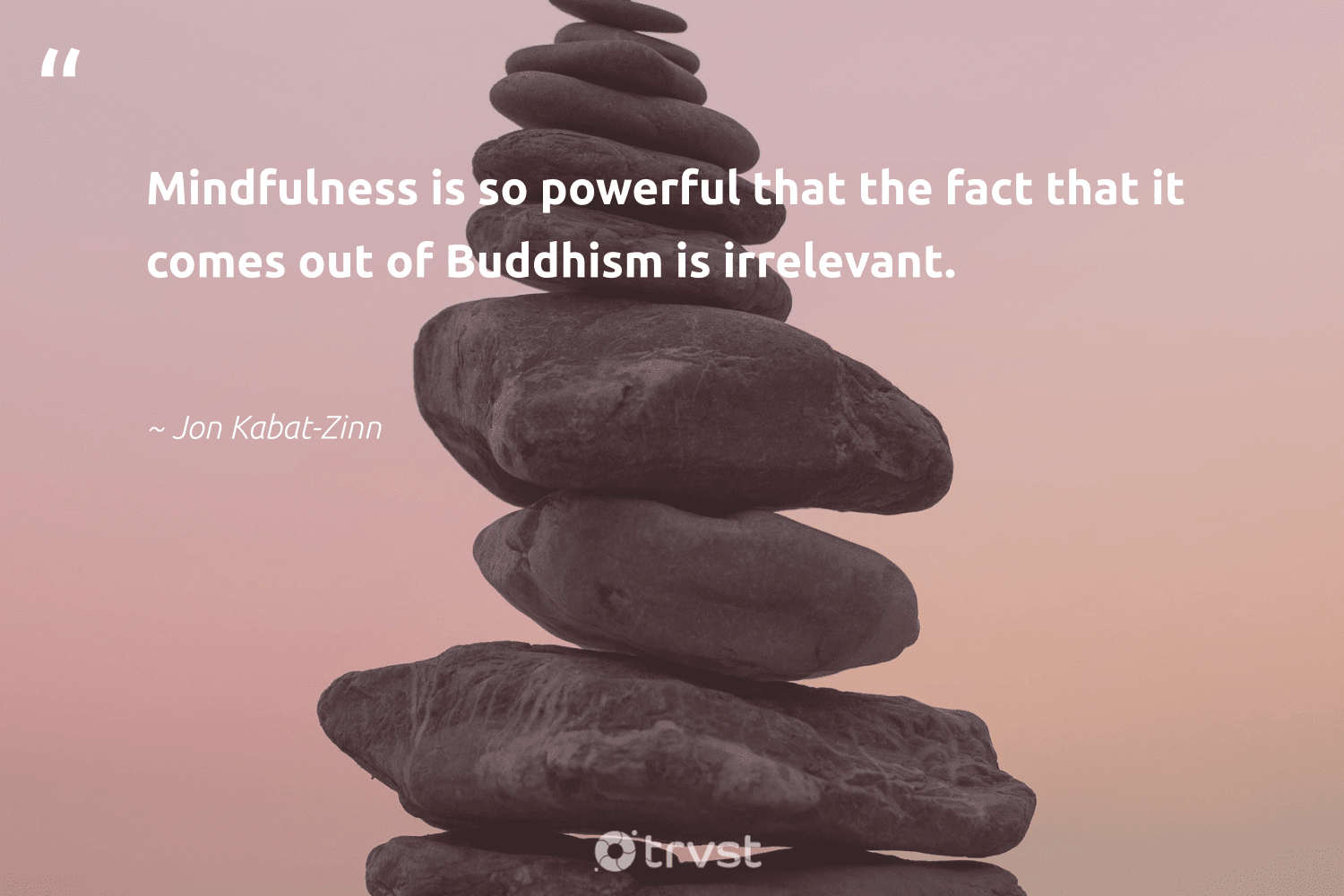 """""""Mindfulness is so powerful that the fact that it comes out of Buddhism is irrelevant.""""  - Jon Kabat-Zinn #trvst #quotes #mindfulness #goals #meditation #togetherwecan #dogood #motivation #happiness #nevergiveup #socialchange #meditate"""