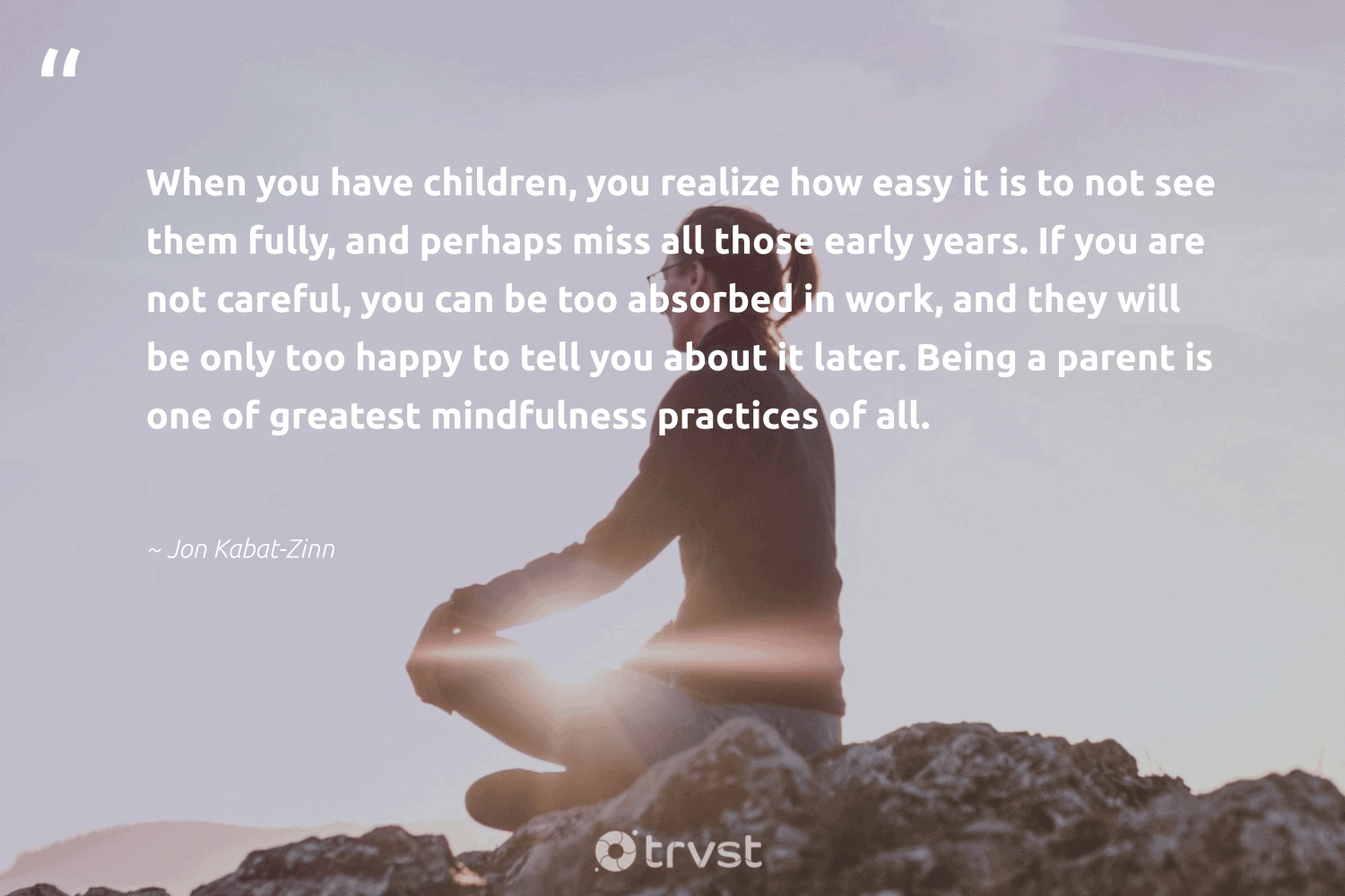 """""""When you have children, you realize how easy it is to not see them fully, and perhaps miss all those early years. If you are not careful, you can be too absorbed in work, and they will be only too happy to tell you about it later. Being a parent is one of greatest mindfulness practices of all.""""  - Jon Kabat-Zinn #trvst #quotes #children #happy #mindfulness #entrepreneurmindset #meditation #changemakers #impact #meditate #mentalheatlh #health"""
